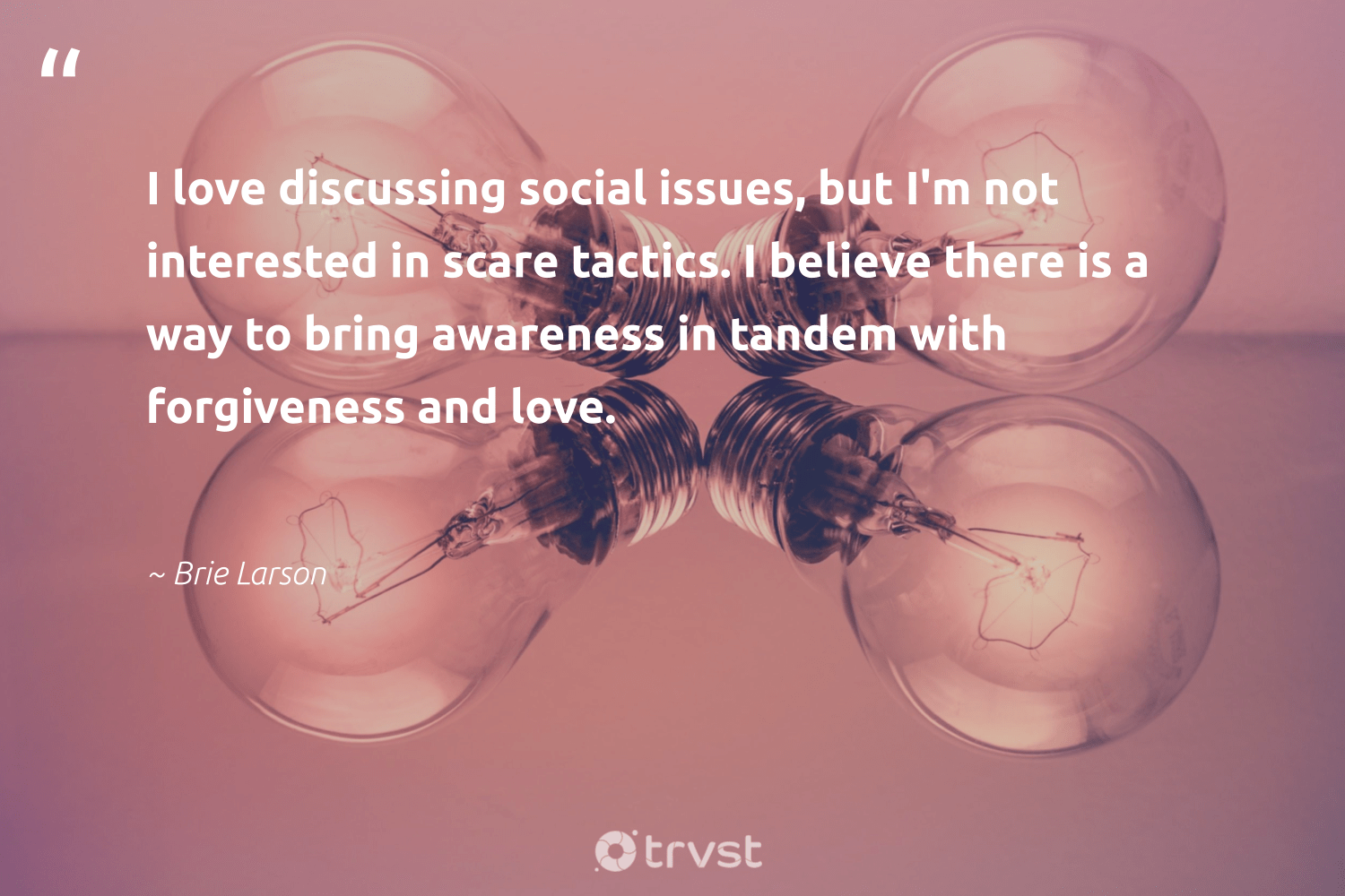 """I love discussing social issues, but I'm not interested in scare tactics. I believe there is a way to bring awareness in tandem with forgiveness and love.""  - Brie Larson #trvst #quotes #love #weareallone #takeaction #makeadifference #gogreen #giveback #dosomething #dogood #planetearthfirst #ethicalbusiness"