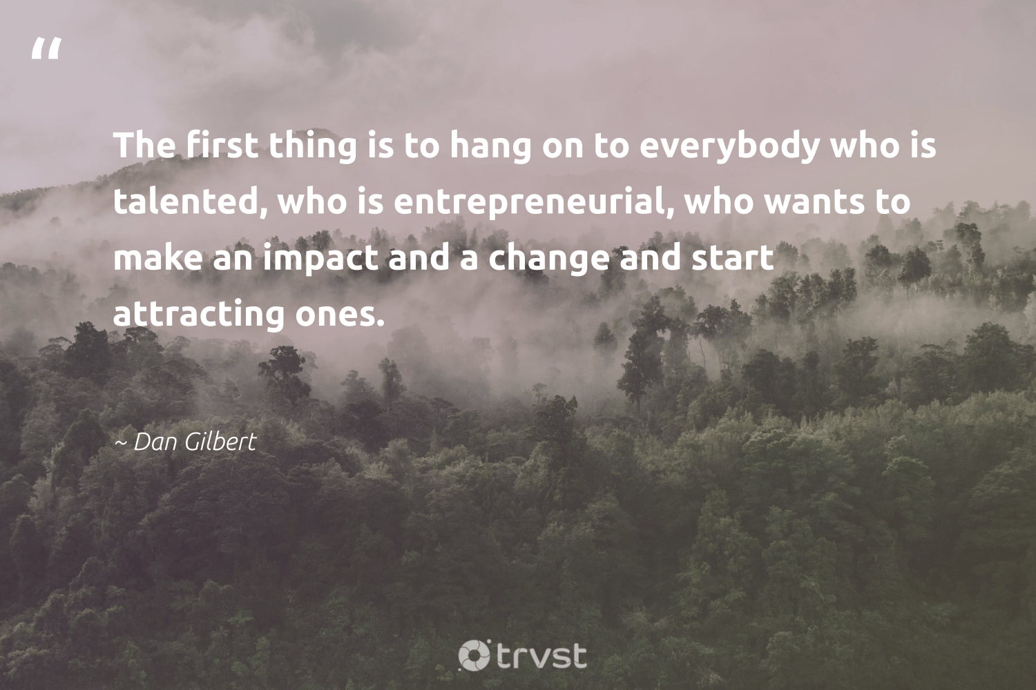 """The first thing is to hang on to everybody who is talented, who is entrepreneurial, who wants to make an impact and a change and start attracting ones.""  - Dan Gilbert #trvst #quotes #impact #giveback #dogood #betterplanet #gogreen #ethicalbusiness #collectiveaction #socialchange #dosomething #weareallone"