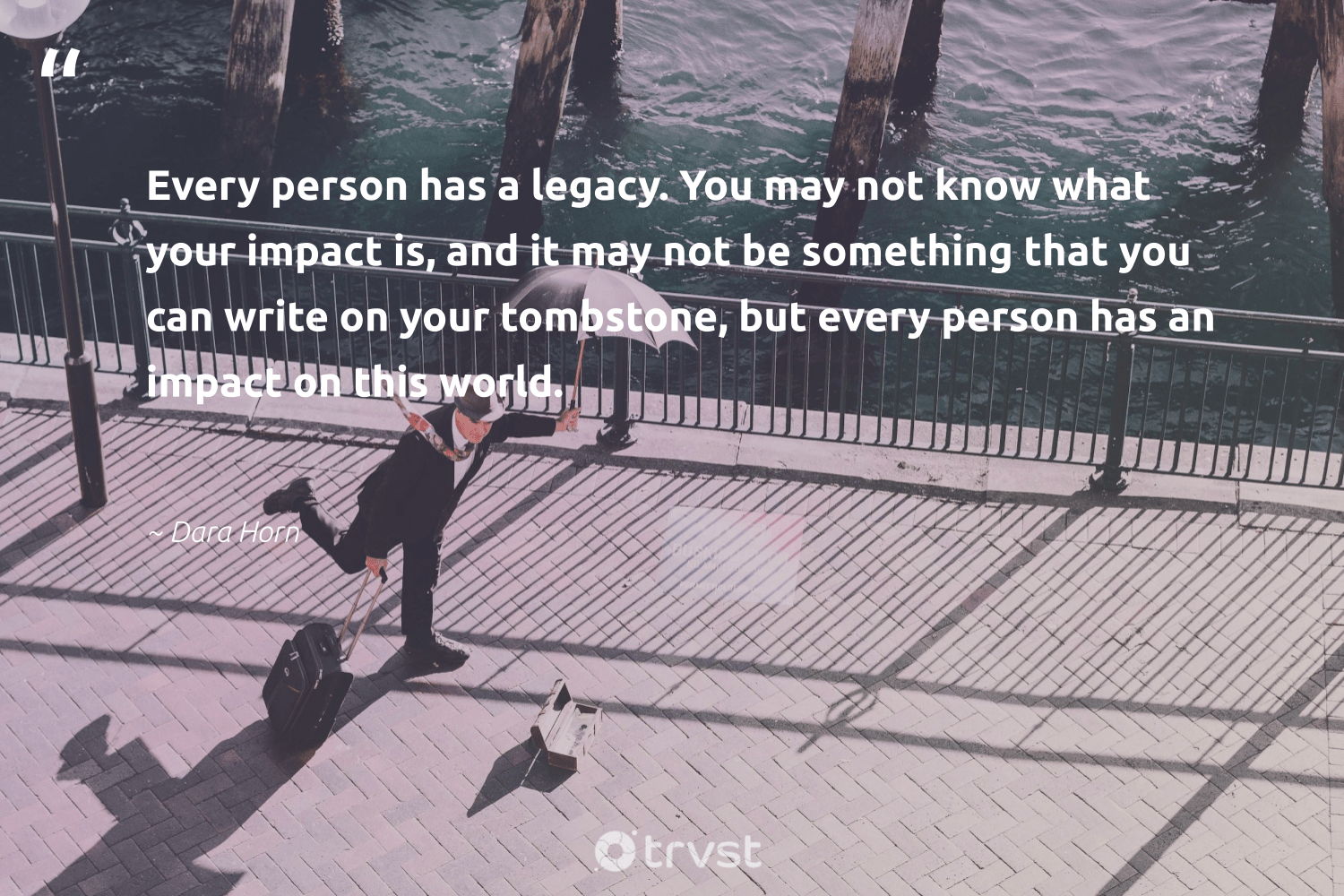 """""""Every person has a legacy. You may not know what your impact is, and it may not be something that you can write on your tombstone, but every person has an impact on this world.""""  - Dara Horn #trvst #quotes #impact #legacy #socialchange #dogood #giveback #dosomething #makeadifference #planetearthfirst #ethicalbusiness #thinkgreen"""