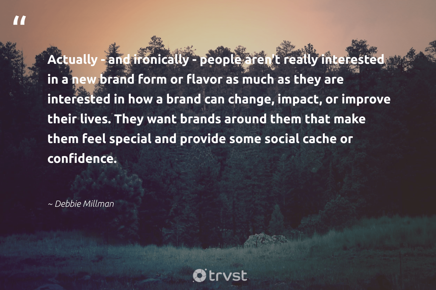 """Actually - and ironically - people aren't really interested in a new brand form or flavor as much as they are interested in how a brand can change, impact, or improve their lives. They want brands around them that make them feel special and provide some social cache or confidence.""  - Debbie Millman #trvst #quotes #impact #makeadifference #dosomething #socialchange #thinkgreen #giveback #changetheworld #dogood #ecoconscious #weareallone"