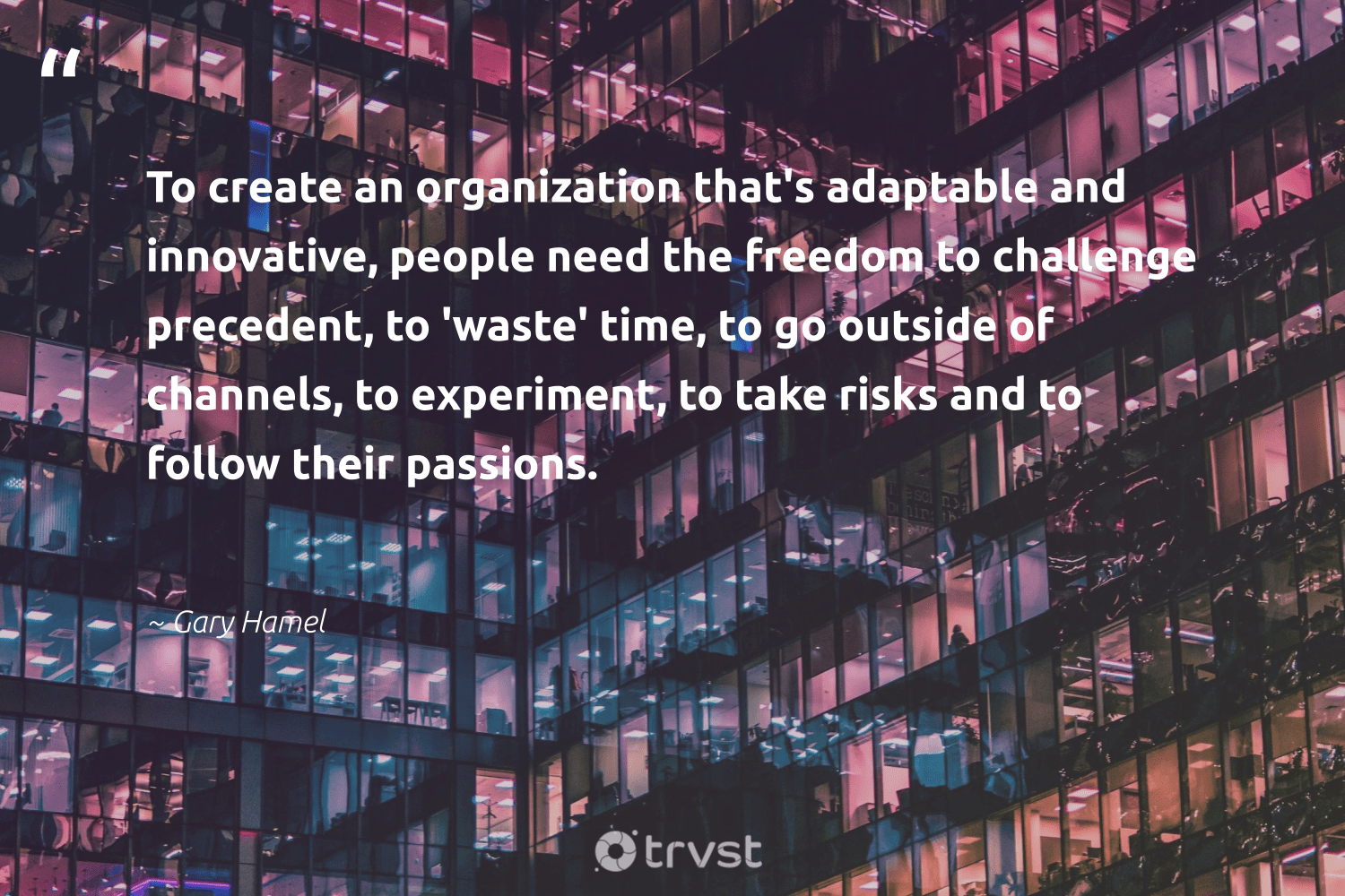 """To create an organization that's adaptable and innovative, people need the freedom to challenge precedent, to 'waste' time, to go outside of channels, to experiment, to take risks and to follow their passions.""  - Gary Hamel #trvst #quotes #freedom #waste #weareallone #planetearthfirst #ethicalbusiness #bethechange #betterplanet #takeaction #socialchange #changetheworld"
