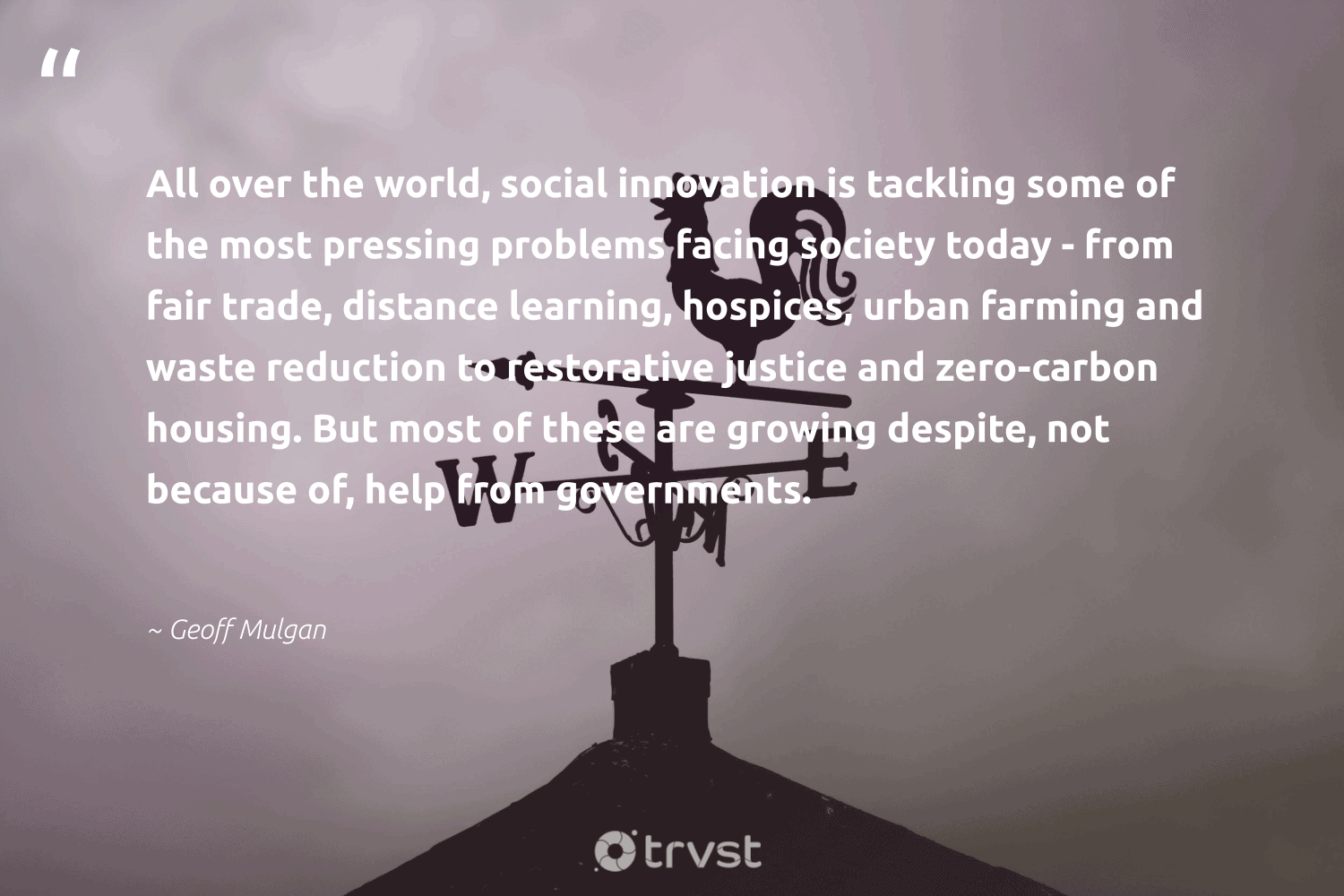 """""""All over the world, social innovation is tackling some of the most pressing problems facing society today - from fair trade, distance learning, hospices, urban farming and waste reduction to restorative justice and zero-carbon housing. But most of these are growing despite, not because of, help from governments.""""  - Geoff Mulgan #trvst #quotes #justice #waste #carbon #zerocarbon #socialinnovation #society #betterplanet #dosomething #makeadifference #ecoconscious"""