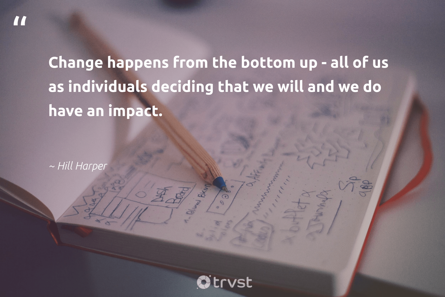 """""""Change happens from the bottom up - all of us as individuals deciding that we will and we do have an impact.""""  - Hill Harper #trvst #quotes #impact #dogood #gogreen #socialchange #bethechange #makeadifference #dosomething #giveback #dotherightthing #ethicalbusiness"""