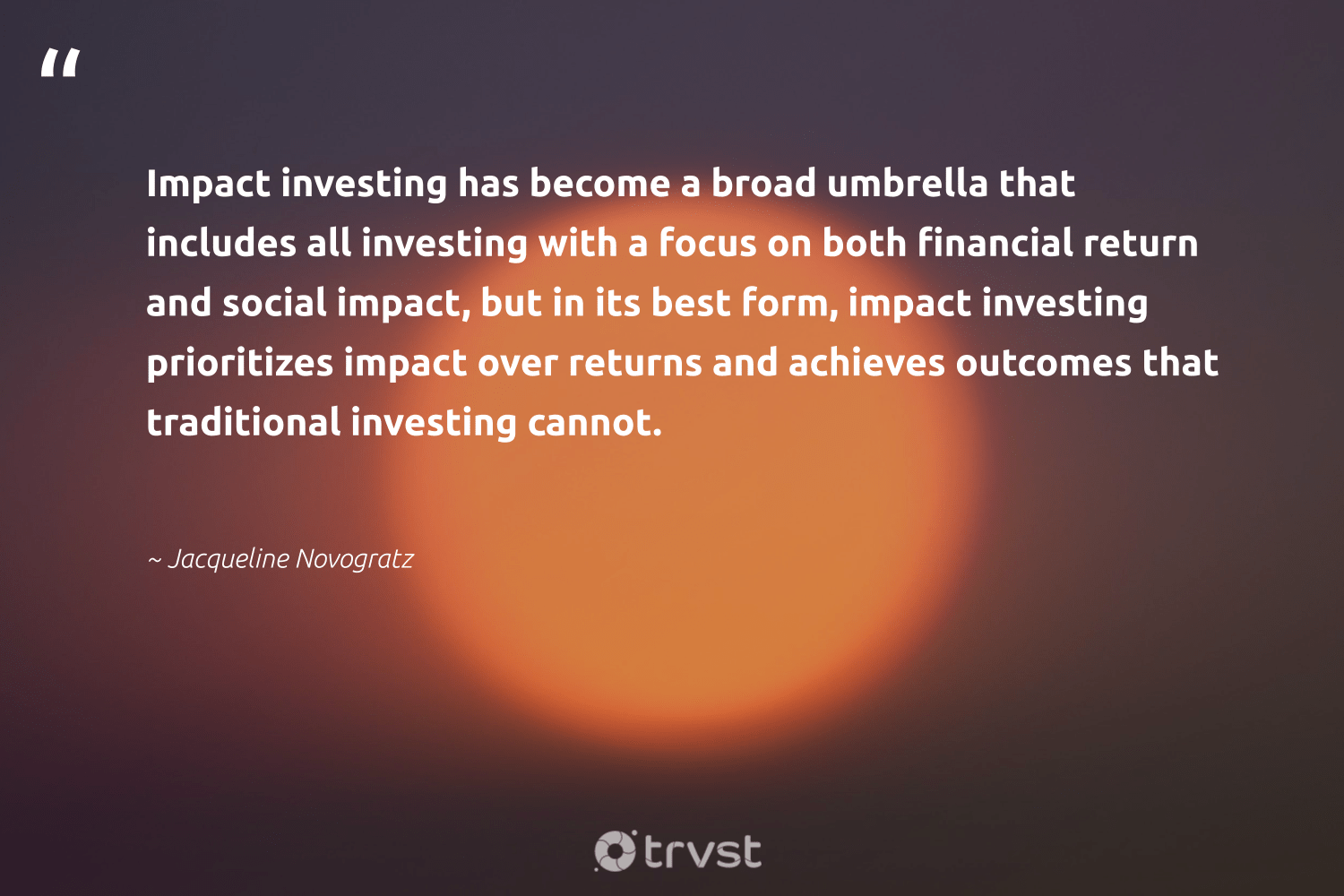 """Impact investing has become a broad umbrella that includes all investing with a focus on both financial return and social impact, but in its best form, impact investing prioritizes impact over returns and achieves outcomes that traditional investing cannot.""  - Jacqueline Novogratz #trvst #quotes #impact #socialimpact #impactinvesting #focus #impactfinance #socialchange #sustainable #takeaction #weareallone #dogood"