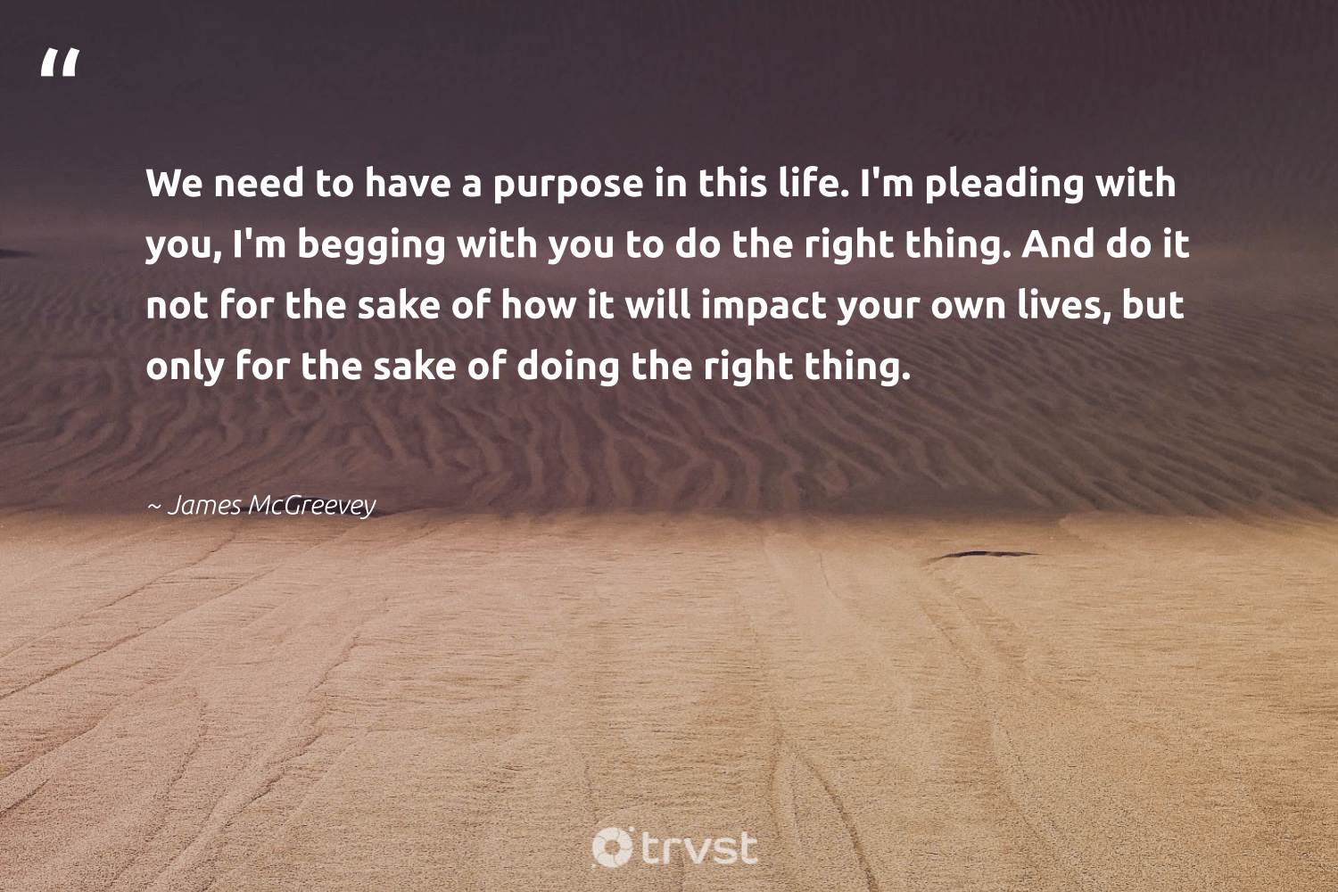 """We need to have a purpose in this life. I'm pleading with you, I'm begging with you to do the right thing. And do it not for the sake of how it will impact your own lives, but only for the sake of doing the right thing.""  - James McGreevey #trvst #quotes #impact #dotherightthing #purpose #findpurpose #giveback #mindset #dogood #purposedriven #socialchange #togetherwecan"