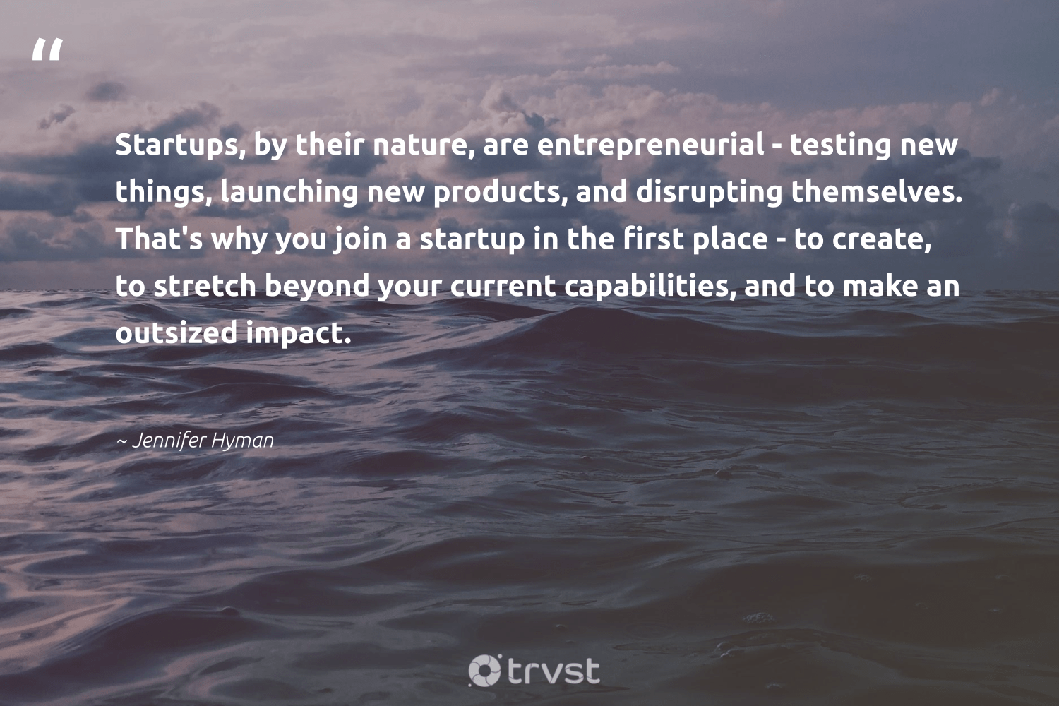 """""""Startups, by their nature, are entrepreneurial - testing new things, launching new products, and disrupting themselves. That's why you join a startup in the first place - to create, to stretch beyond your current capabilities, and to make an outsized impact.""""  - Jennifer Hyman #trvst #quotes #impact #nature #startup #planet #makeadifference #green #gogreen #conservation #socialchange #climatechange"""