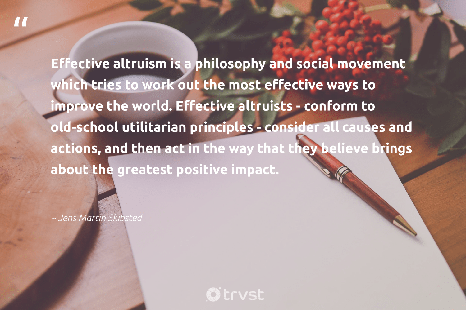 """""""Effective altruism is a philosophy and social movement which tries to work out the most effective ways to improve the world. Effective altruists - conform to old-school utilitarian principles - consider all causes and actions, and then act in the way that they believe brings about the greatest positive impact.""""  - Jens Martin Skibsted #trvst #quotes #impact #causes #NGO #socialchange #workingtogether #collectiveaction #cause #dogood #bethechange #dotherightthing"""