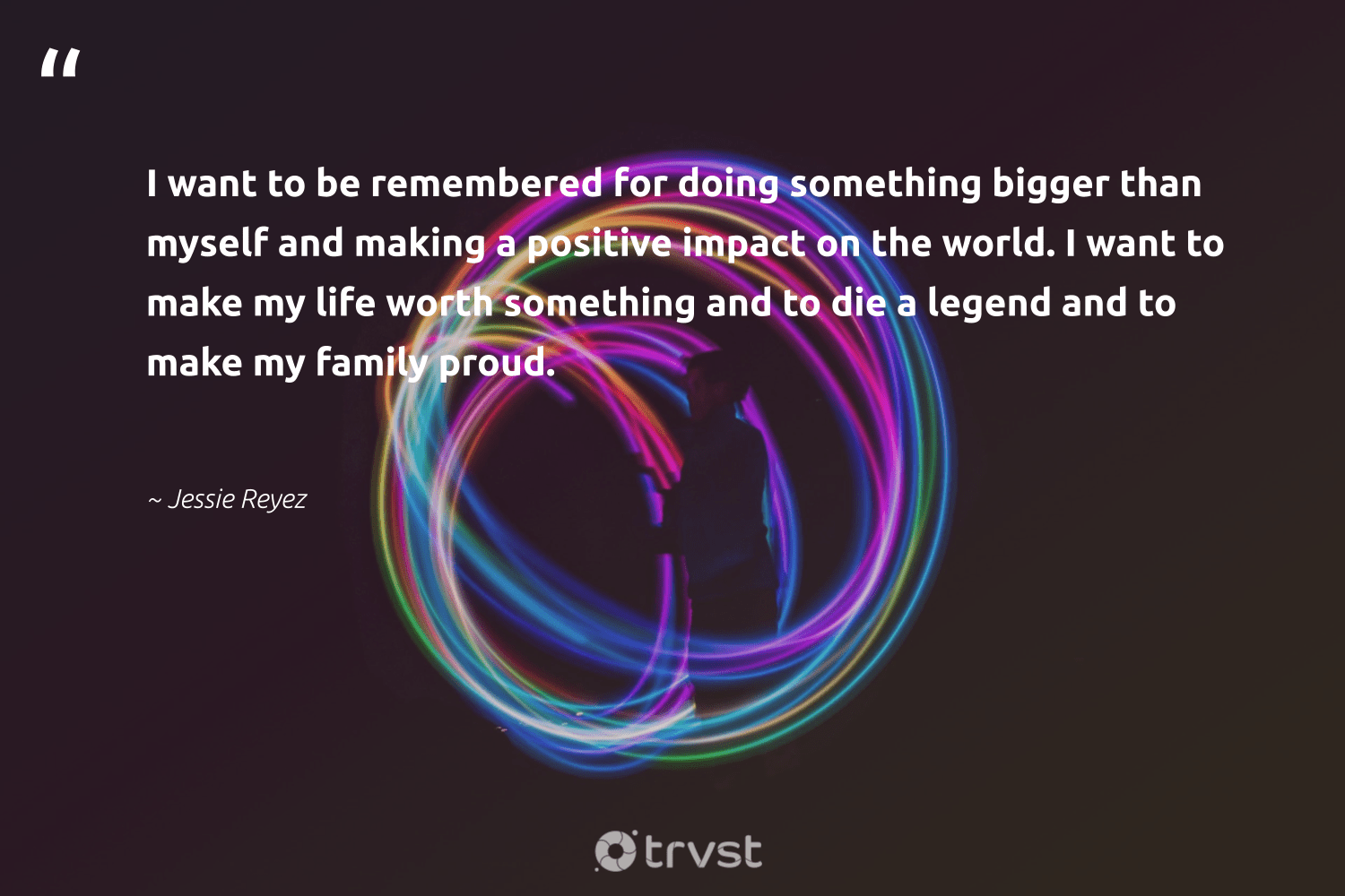 """I want to be remembered for doing something bigger than myself and making a positive impact on the world. I want to make my life worth something and to die a legend and to make my family proud.""  - Jessie Reyez #trvst #quotes #impact #family #ethicalbusiness #socialimpact #dogood #takeaction #socialchange #bethechange #weareallone #gogreen"