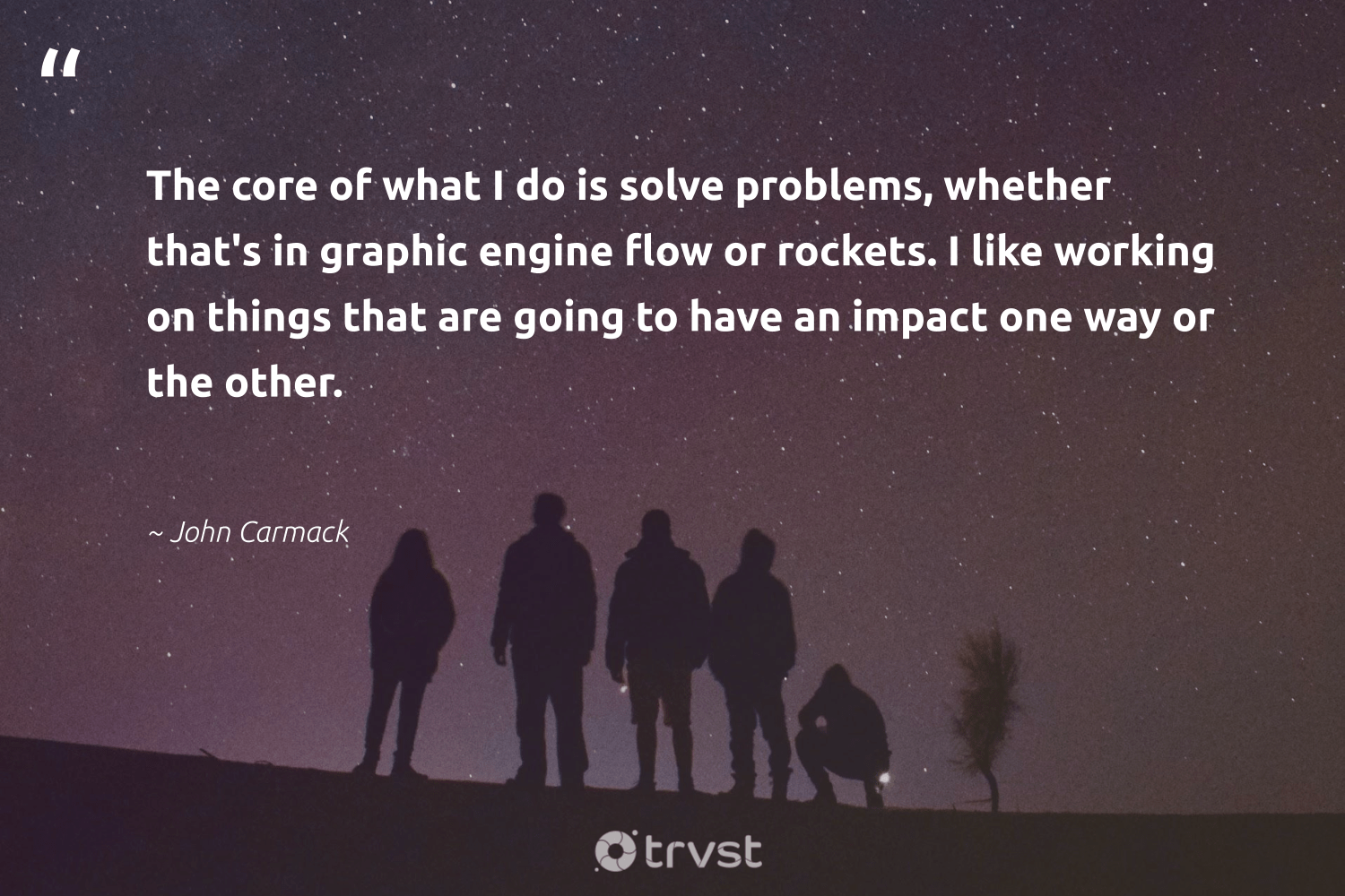 """""""The core of what I do is solve problems, whether that's in graphic engine flow or rockets. I like working on things that are going to have an impact one way or the other.""""  - John Carmack #trvst #quotes #impact #weareallone #planetearthfirst #dogood #ecoconscious #betterplanet #bethechange #ethicalbusiness #socialimpact #socialchange"""