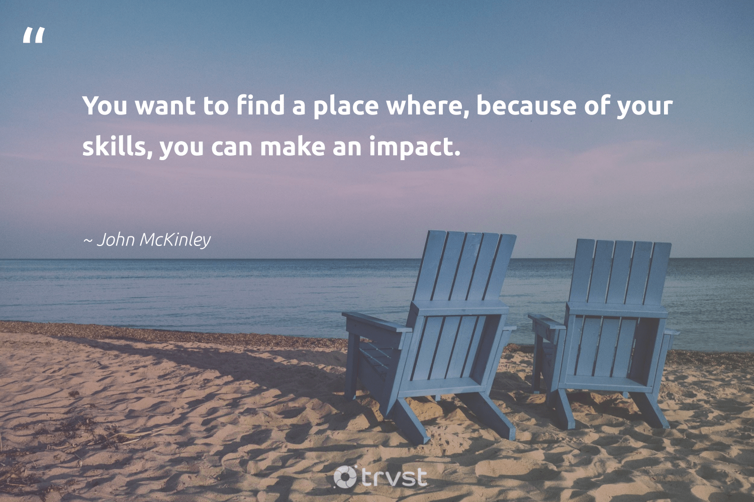 """""""You want to find a place where, because of your skills, you can make an impact.""""  - John McKinley #trvst #quotes #impact #socialchange #ecoconscious #ethicalbusiness #dogood #giveback #takeaction #betterplanet #changetheworld #makeadifference"""