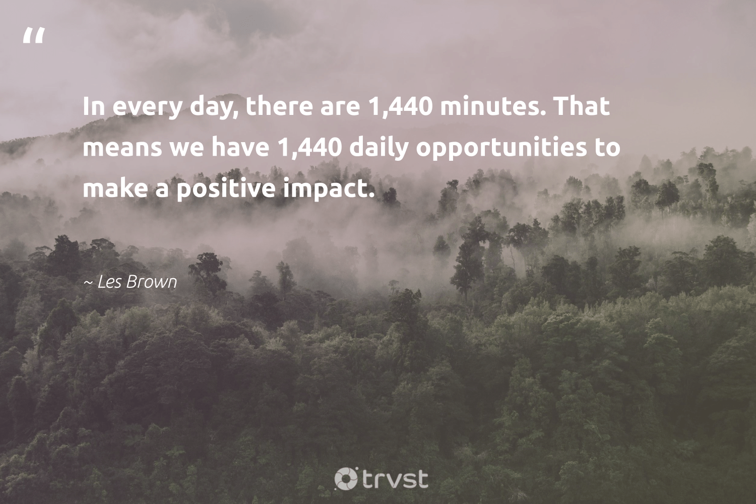 """""""In every day, there are 1,440 minutes. That means we have 1,440 daily opportunities to make a positive impact.""""  - Les Brown #trvst #quotes #impact #socialchange #changetheworld #makeadifference #gogreen #ethicalbusiness #dogood #weareallone #ecoconscious #giveback"""