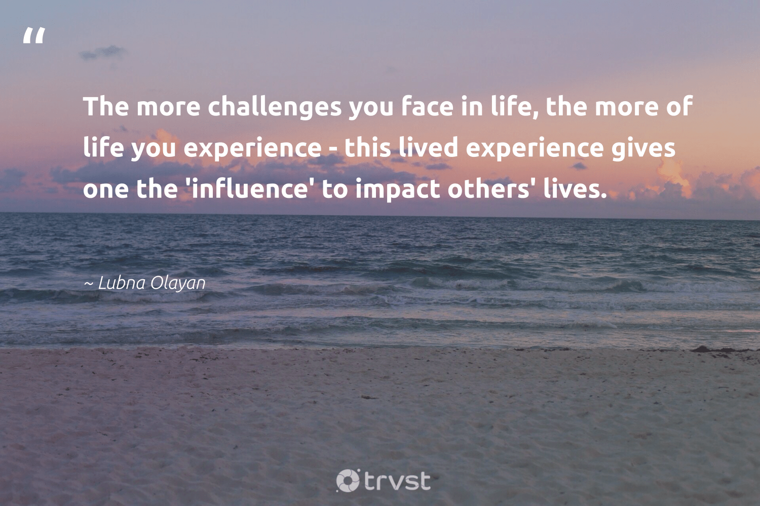 """""""The more challenges you face in life, the more of life you experience - this lived experience gives one the 'influence' to impact others' lives.""""  - Lubna Olayan #trvst #quotes #impact #influence #socialchange #gogreen #betterplanet #bethechange #ethicalbusiness #dogood #weareallone #takeaction"""