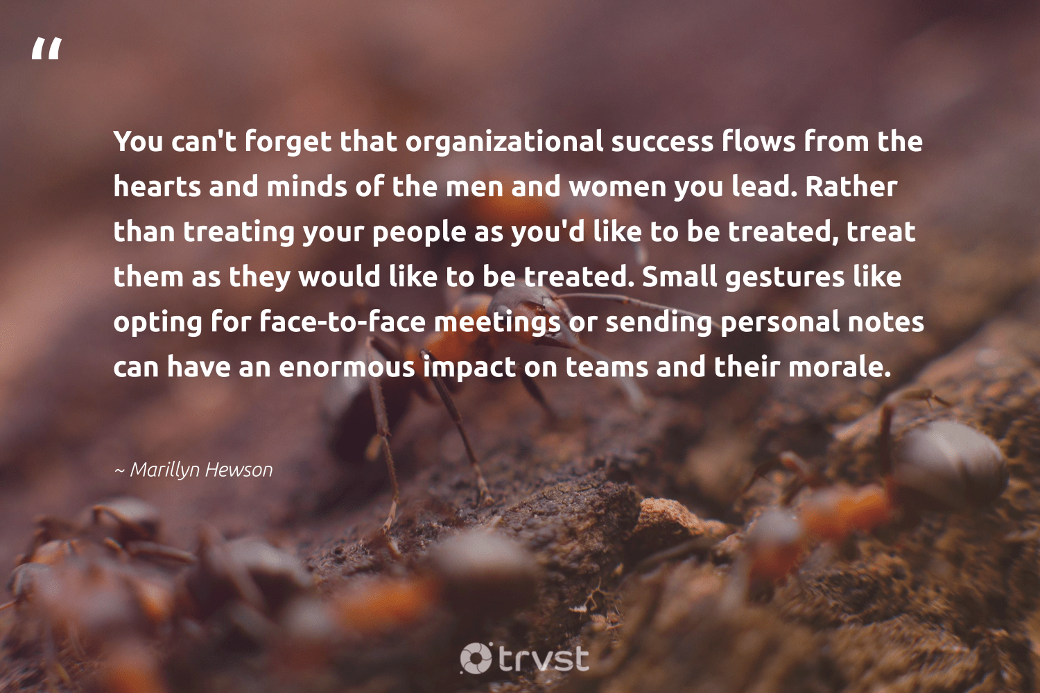 """You can't forget that organizational success flows from the hearts and minds of the men and women you lead. Rather than treating your people as you'd like to be treated, treat them as they would like to be treated. Small gestures like opting for face-to-face meetings or sending personal notes can have an enormous impact on teams and their morale.""  - Marillyn Hewson #trvst #quotes #impact #women #success #motivational #socialchange #softskills #beinspired #motivation #dogood #futureofwork"
