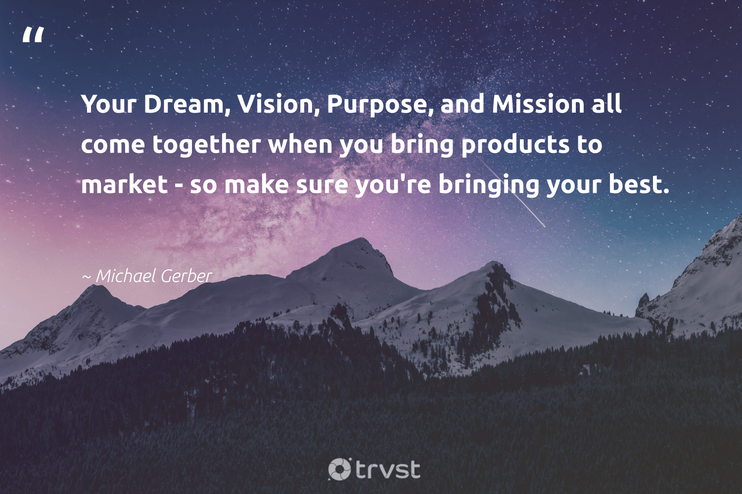 """Your Dream, Vision, Purpose, and Mission all come together when you bring products to market - so make sure you're bringing your best.""  - Michael Gerber #trvst #quotes #purpose #findingpupose #weareallone #mindset #impact #purposedriven #betterplanet #nevergiveup #dogood #findpurpose"