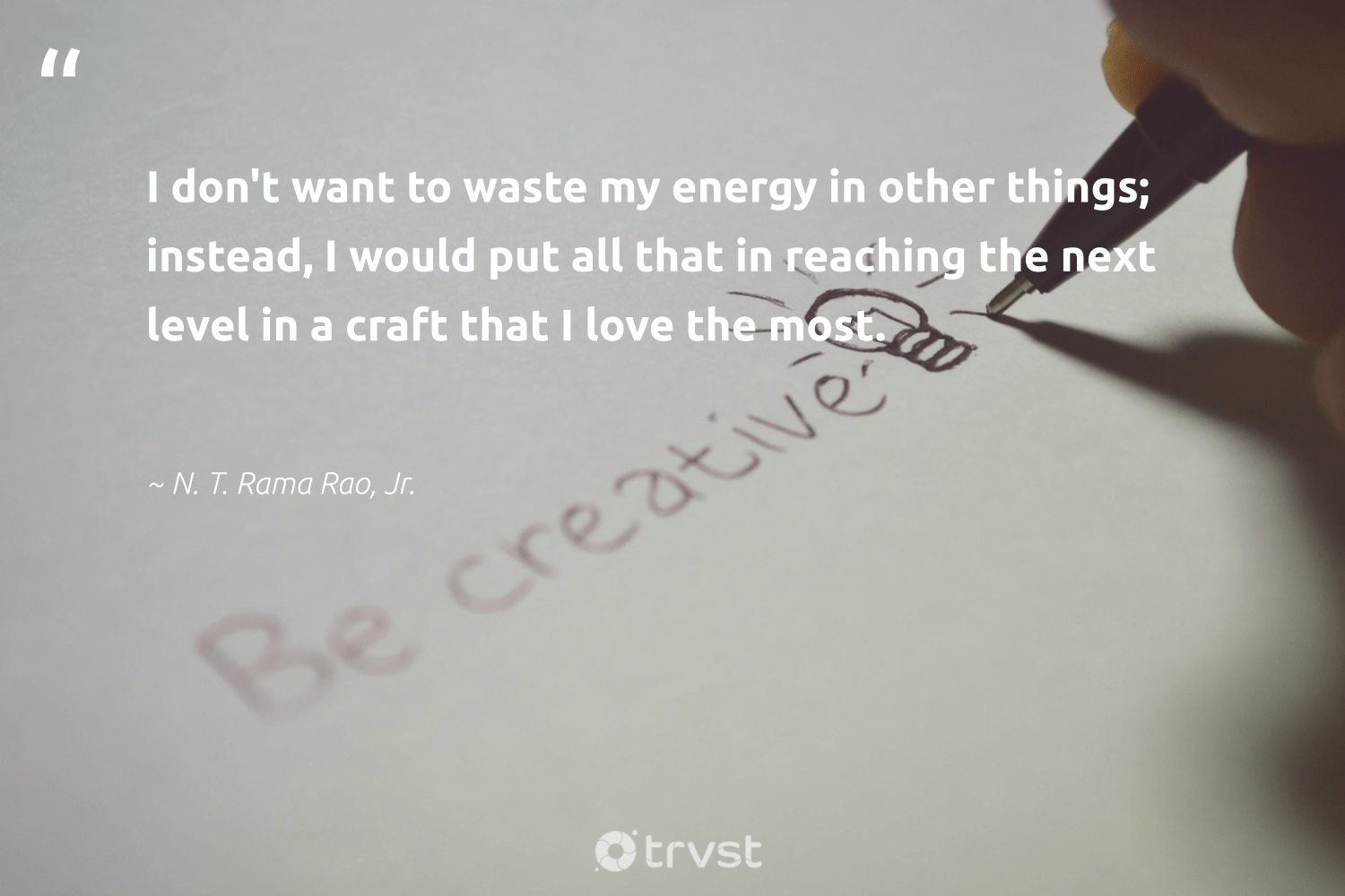 """I don't want to waste my energy in other things; instead, I would put all that in reaching the next level in a craft that I love the most.""  - N. T. Rama Rao, Jr. #trvst #quotes #love #waste #energy #makeadifference #impact #weareallone #changetheworld #betterplanet #planetearthfirst #ethicalbusiness"