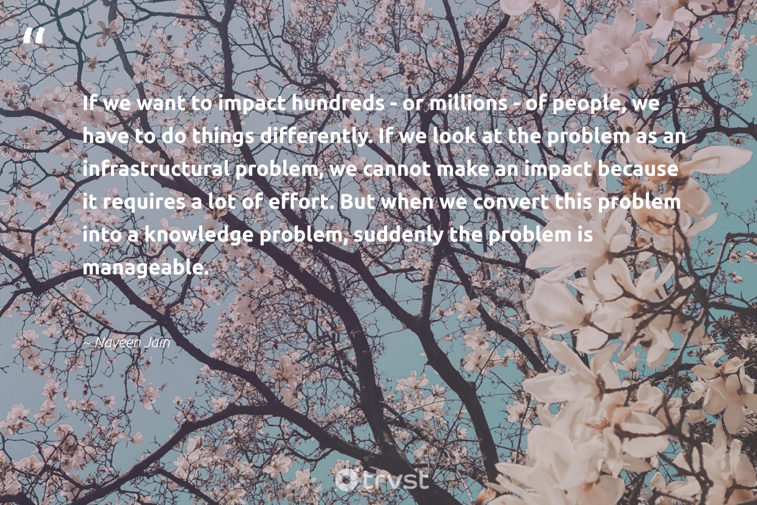 """If we want to impact hundreds - or millions - of people, we have to do things differently. If we look at the problem as an infrastructural problem, we cannot make an impact because it requires a lot of effort. But when we convert this problem into a knowledge problem, suddenly the problem is manageable.""  - Naveen Jain #trvst #quotes #impact #giveback #collectiveaction #makeadifference #takeaction #socialchange #gogreen #ethicalbusiness #dosomething #betterplanet"