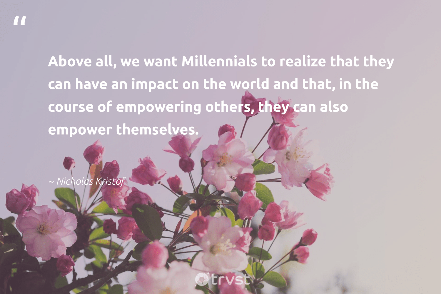 """""""Above all, we want Millennials to realize that they can have an impact on the world and that, in the course of empowering others, they can also empower themselves.""""  - Nicholas Kristof #trvst #quotes #impact #makeadifference #socialchange #betterplanet #ecoconscious #weareallone #planetearthfirst #ethicalbusiness #socialimpact #dogood"""