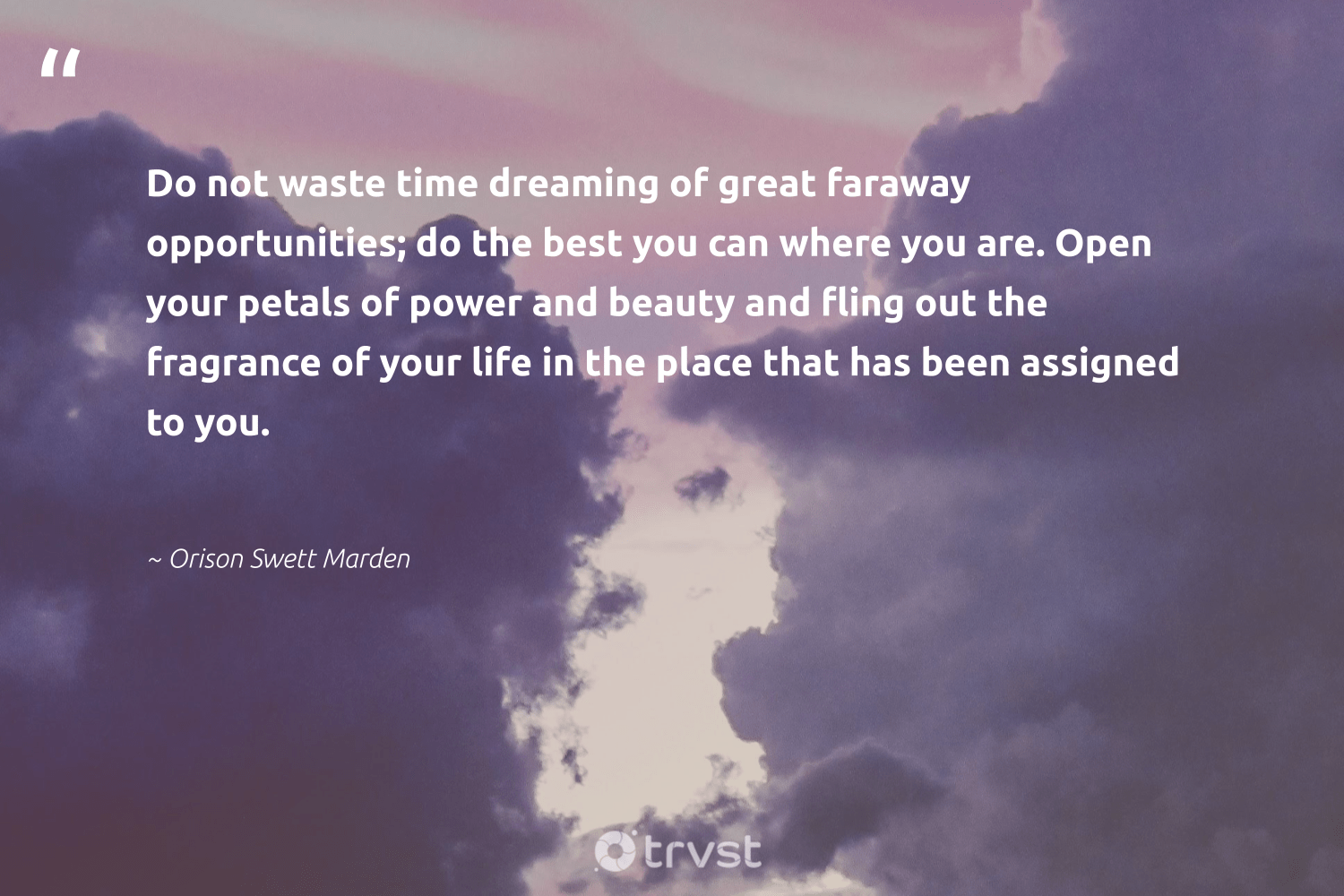 """""""Do not waste time dreaming of great faraway opportunities; do the best you can where you are. Open your petals of power and beauty and fling out the fragrance of your life in the place that has been assigned to you.""""  - Orison Swett Marden #trvst #quotes #waste #beauty #ethicalbusiness #socialchange #weareallone #thinkgreen #dogood #beinspired #betterplanet #planetearthfirst"""