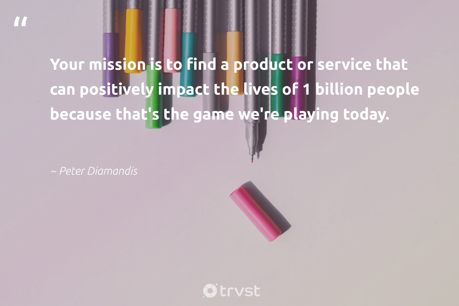 """Your mission is to find a product or service that can positively impact the lives of 1 billion people because that's the game we're playing today.""  - Peter Diamandis #trvst #quotes #impact #weareallone #changetheworld #socialchange #beinspired #ethicalbusiness #socialimpact #makeadifference #gogreen #giveback"
