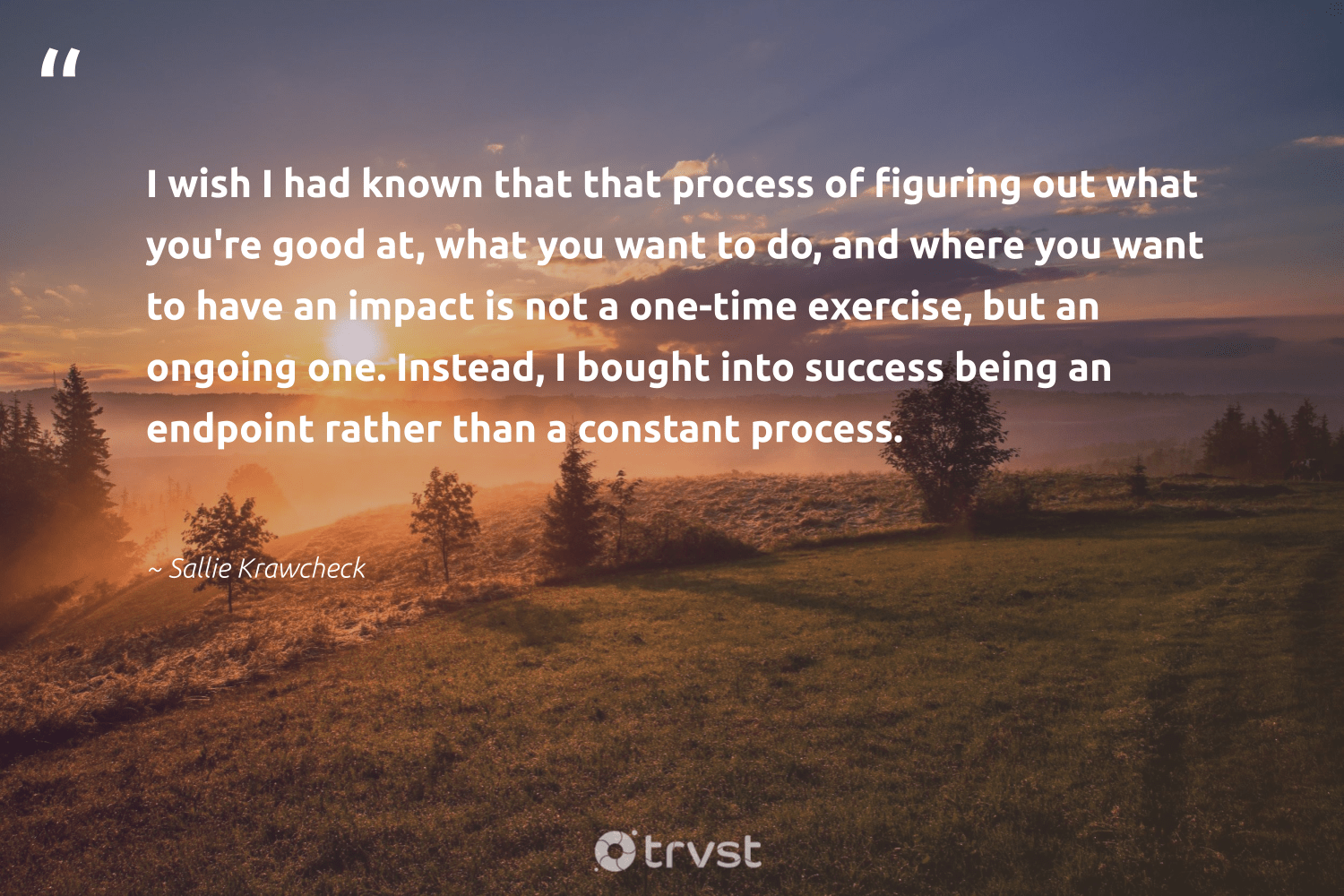 """""""I wish I had known that that process of figuring out what you're good at, what you want to do, and where you want to have an impact is not a one-time exercise, but an ongoing one. Instead, I bought into success being an endpoint rather than a constant process.""""  - Sallie Krawcheck #trvst #quotes #impact #exercise #success #cardio #ethicalbusiness #togetherwecan #beinspired #fitness #weareallone #changemakers"""