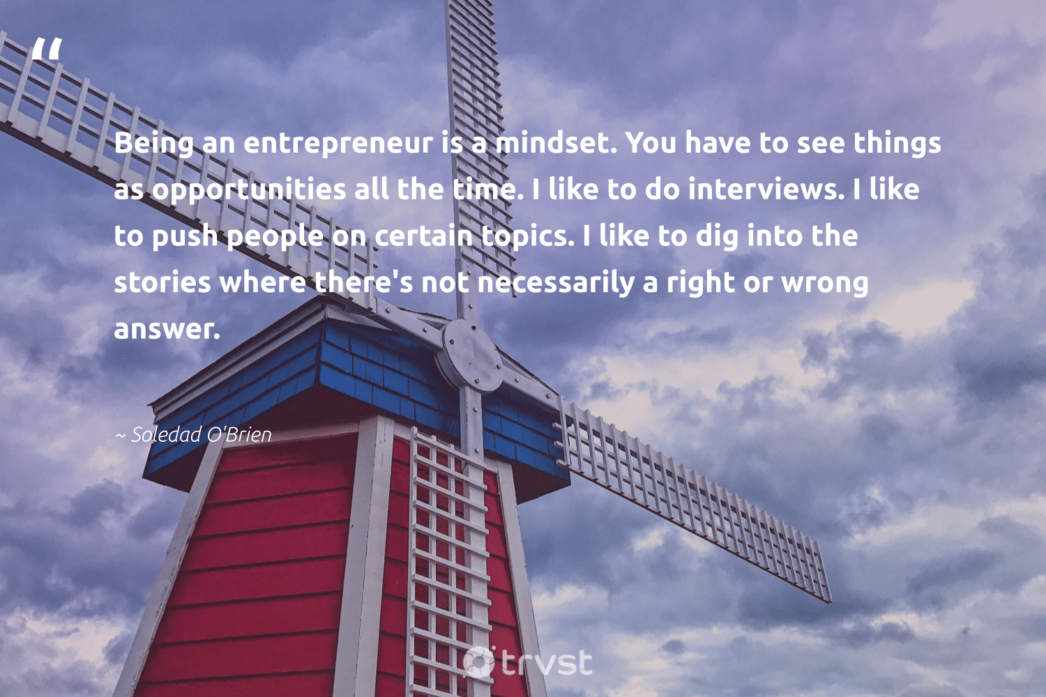 """Being an entrepreneur is a mindset. You have to see things as opportunities all the time. I like to do interviews. I like to push people on certain topics. I like to dig into the stories where there's not necessarily a right or wrong answer.""  - Soledad O'Brien #trvst #quotes #mindset #entrepreneur #entrepreneurmindset #betterplanet #togetherwecan #dosomething #meditation #makeadifference #nevergiveup #gogreen"
