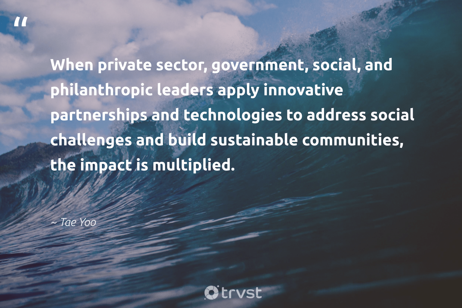 """""""When private sector, government, social, and philanthropic leaders apply innovative partnerships and technologies to address social challenges and build sustainable communities, the impact is multiplied.""""  - Tae Yoo #trvst #quotes #impact #sustainable #communities #philanthropic #philanthropy #socialchange #itscooltobekind #thinkgreen #weareallone #togetherwecan"""