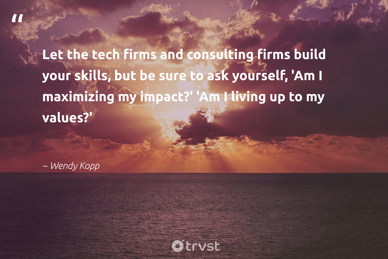 """""""Let the tech firms and consulting firms build your skills, but be sure to ask yourself, 'Am I maximizing my impact?' 'Am I living up to my values?'""""  - Wendy Kopp #trvst #quotes #impact #makeadifference #thinkgreen #betterplanet #gogreen #giveback #socialimpact #socialchange #dotherightthing #ethicalbusiness"""