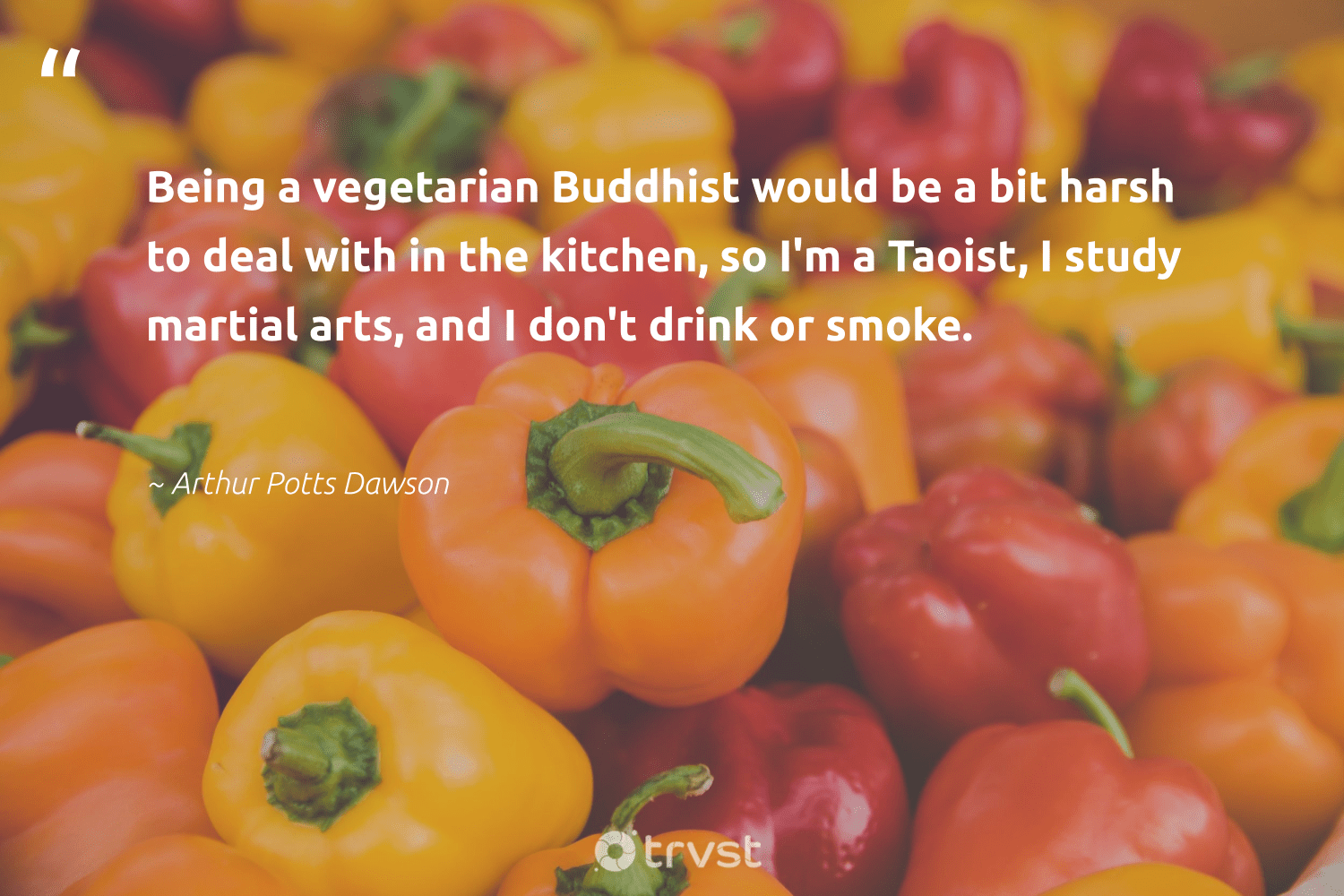 """""""Being a vegetarian Buddhist would be a bit harsh to deal with in the kitchen, so I'm a Taoist, I study martial arts, and I don't drink or smoke.""""  - Arthur Potts Dawson #trvst #quotes #vegan #vegetarian #plantbased #sustainability #gogreen #beinspired #veganfoodshare #greenliving #green #dosomething"""