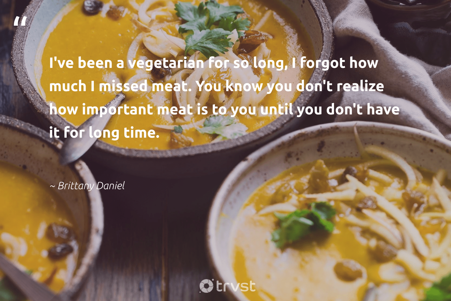 """""""I've been a vegetarian for so long, I forgot how much I missed meat. You know you don't realize how important meat is to you until you don't have it for long time.""""  - Brittany Daniel #trvst #quotes #vegan #vegetarian #gogreen #green #socialchange #veganlife #greenliving #fashion #collectiveaction #veggie"""