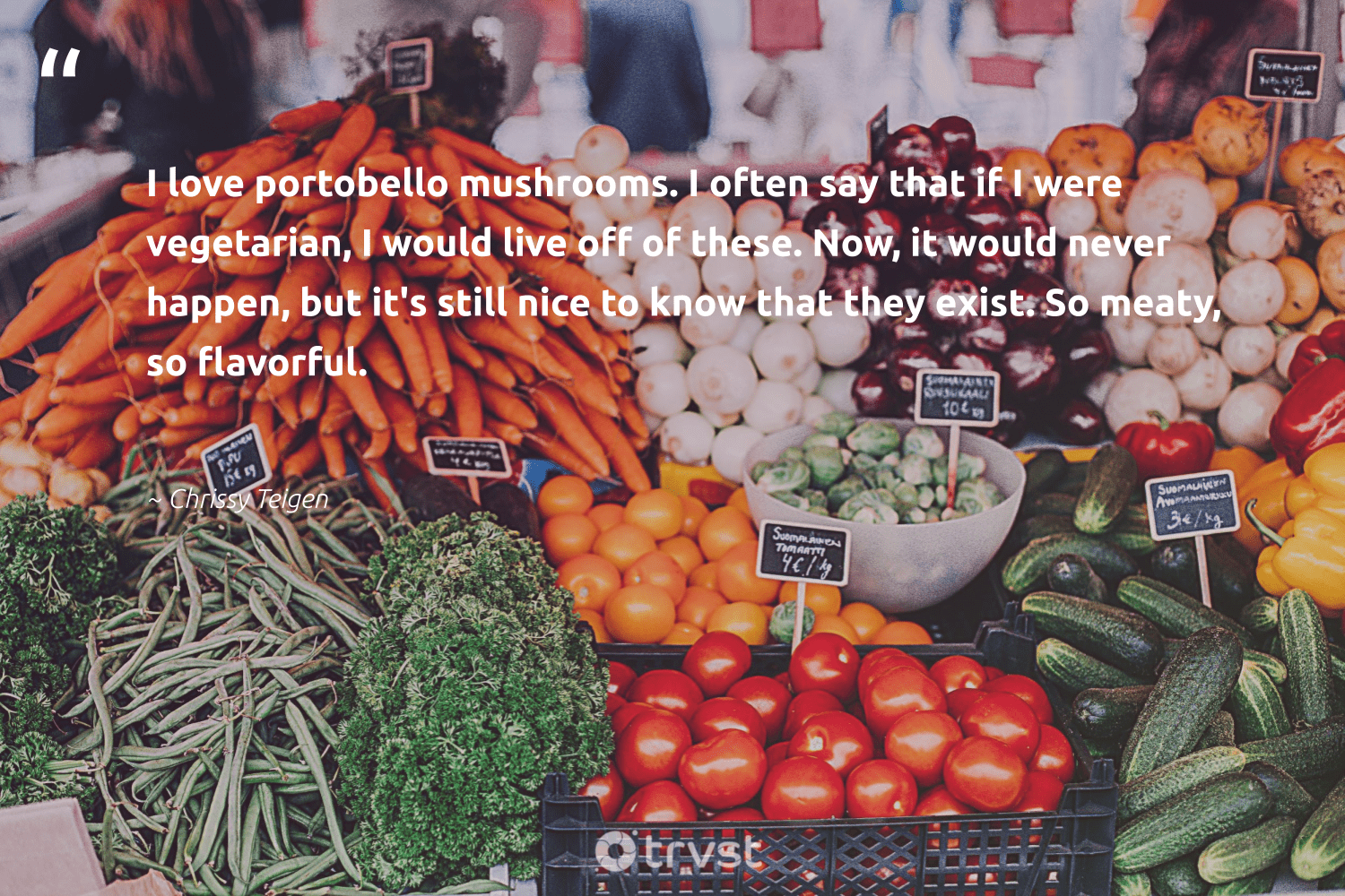 """""""I love portobello mushrooms. I often say that if I were vegetarian, I would live off of these. Now, it would never happen, but it's still nice to know that they exist. So meaty, so flavorful.""""  - Chrissy Teigen #trvst #quotes #vegan #love #vegetarian #govegan #sustainable #gogreen #planetearthfirst #sustainability #fashion #changetheworld"""
