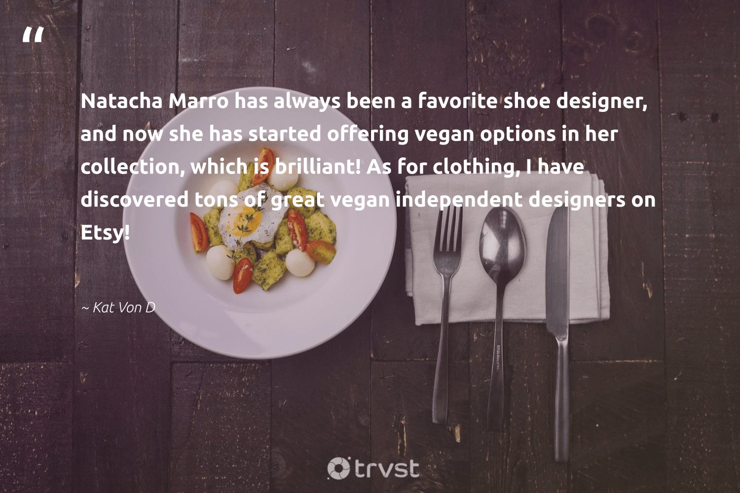 """Natacha Marro has always been a favorite shoe designer, and now she has started offering vegan options in her collection, which is brilliant! As for clothing, I have discovered tons of great vegan independent designers on Etsy!""  - Kat Von D #trvst #quotes #vegan #veganfoodshare #sustainable #green #thinkgreen #veganlife #bethechange #sustainability #gogreen #veganfood"