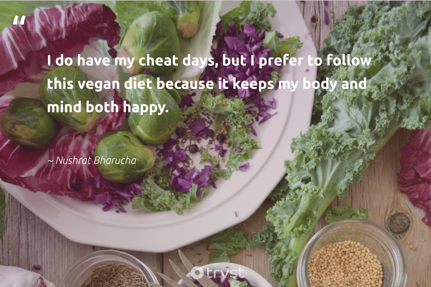 """I do have my cheat days, but I prefer to follow this vegan diet because it keeps my body and mind both happy.""  - Nushrat Bharucha #trvst #quotes #vegan #happy #whatveganseat #sustainability #greenliving #impact #veganfoodshare #green #gogreen #planetearthfirst"