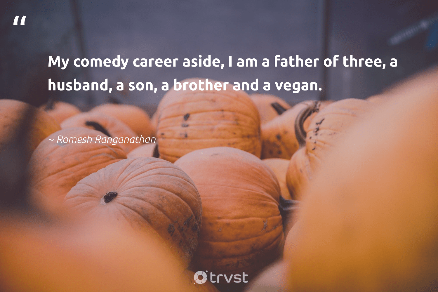 """My comedy career aside, I am a father of three, a husband, a son, a brother and a vegan.""  - Romesh Ranganathan #trvst #quotes #vegan #govegan #fashion #greenliving #impact #veganfood #green #sustainable #bethechange #whatveganseat"