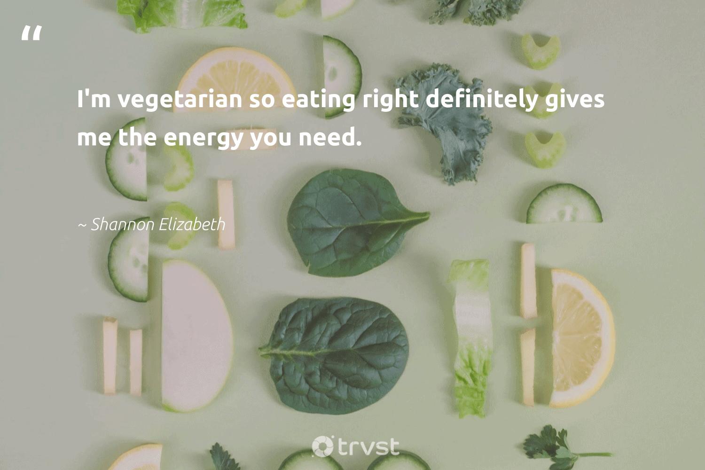 """I'm vegetarian so eating right definitely gives me the energy you need.""  - Shannon Elizabeth #trvst #quotes #vegan #energy #vegetarian #plantbased #gogreen #fashion #bethechange #veganlife #green #greenliving"