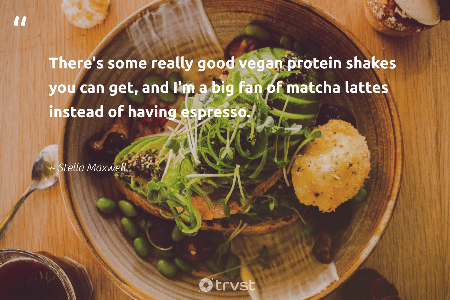 """There's some really good vegan protein shakes you can get, and I'm a big fan of matcha lattes instead of having espresso.""  - Stella Maxwell #trvst #quotes #vegan #plantbased #gogreen #greenliving #dotherightthing #vegetarian #fashion #green #bethechange #veganlife"