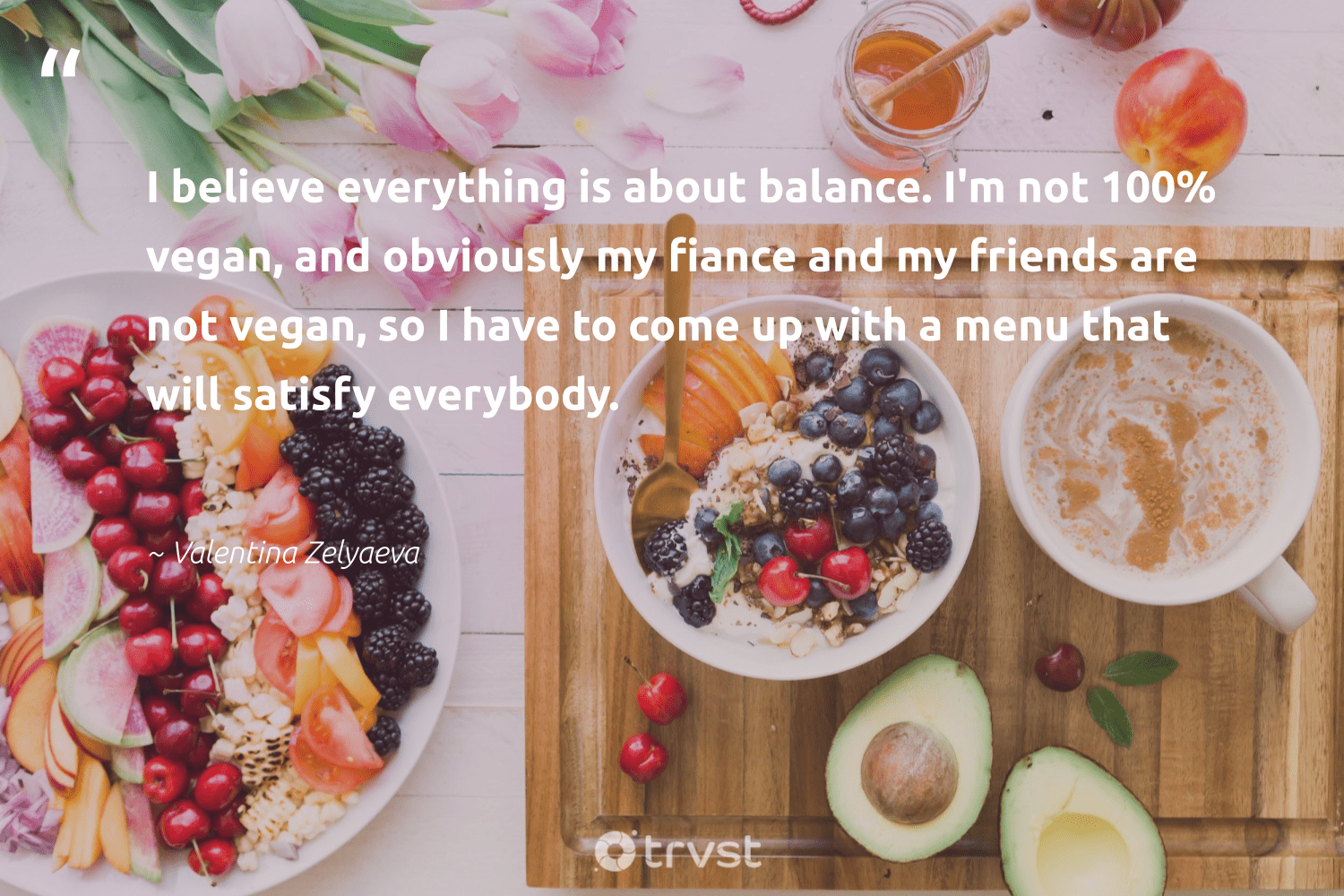 """I believe everything is about balance. I'm not 100% vegan, and obviously my fiance and my friends are not vegan, so I have to come up with a menu that will satisfy everybody.""  - Valentina Zelyaeva #trvst #quotes #balance #vegan #healthyfood #green #mindset #dogood #nutrition #greenliving #changemakers #impact"