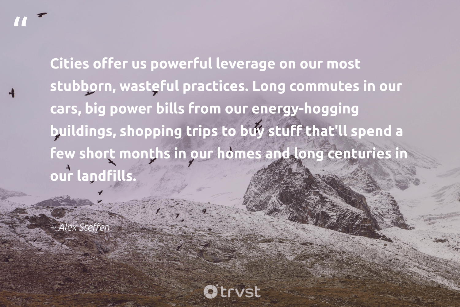 """""""Cities offer us powerful leverage on our most stubborn, wasteful practices. Long commutes in our cars, big power bills from our energy-hogging buildings, shopping trips to buy stuff that'll spend a few short months in our homes and long centuries in our landfills.""""  - Alex Steffen #trvst #quotes #landfills #energy #ecofriendly #gogreen #savetheplanet #collectiveaction #environmentallyfriendly #changetheworld #takeaction #dotherightthing"""