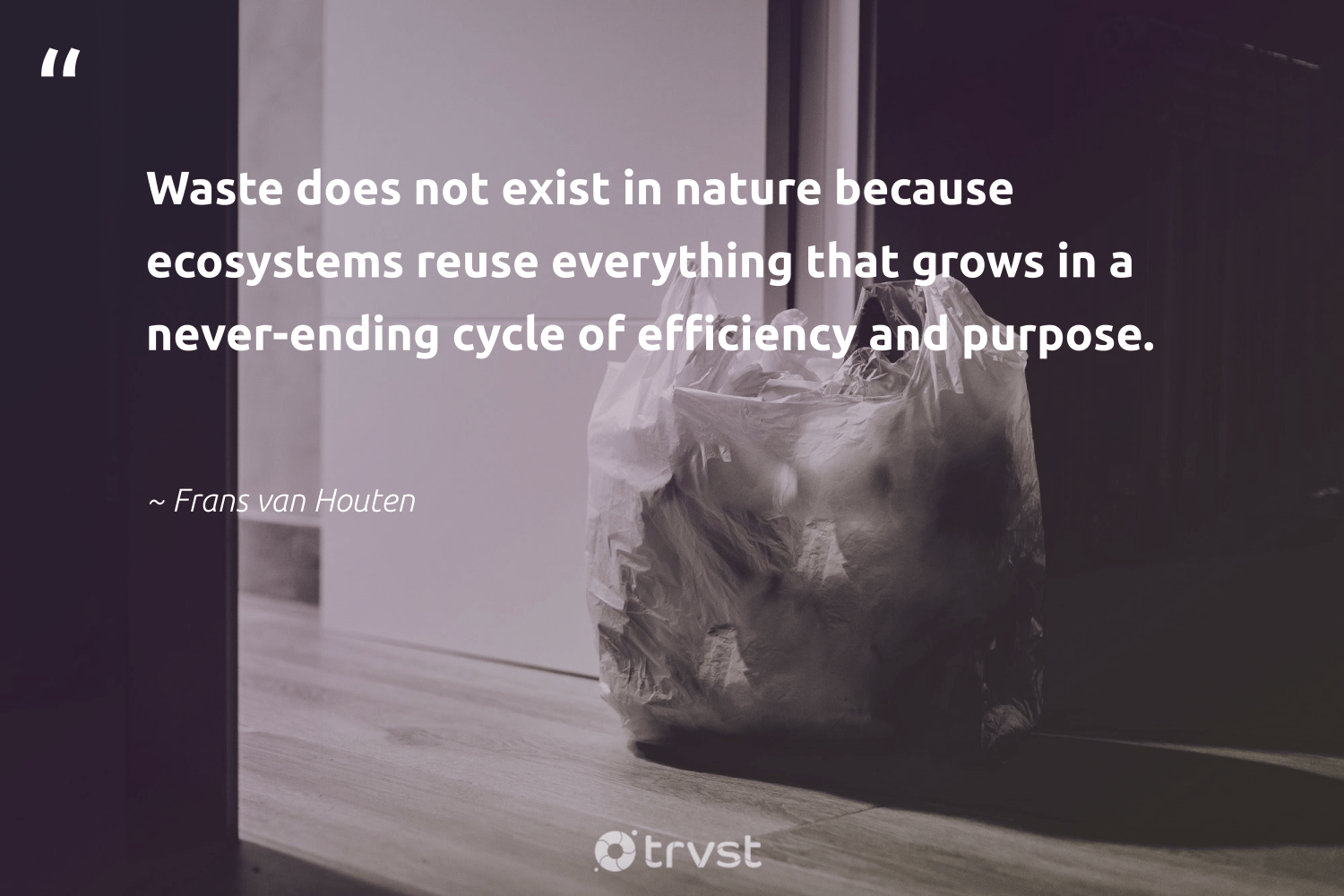 """""""Waste does not exist in nature because ecosystems reuse everything that grows in a never-ending cycle of efficiency and purpose.""""  - Frans van Houten #trvst #quotes #recycling #waste #reuse #nature #purpose #repair #dosomething #thinkgreen #beinspired #upcycling"""