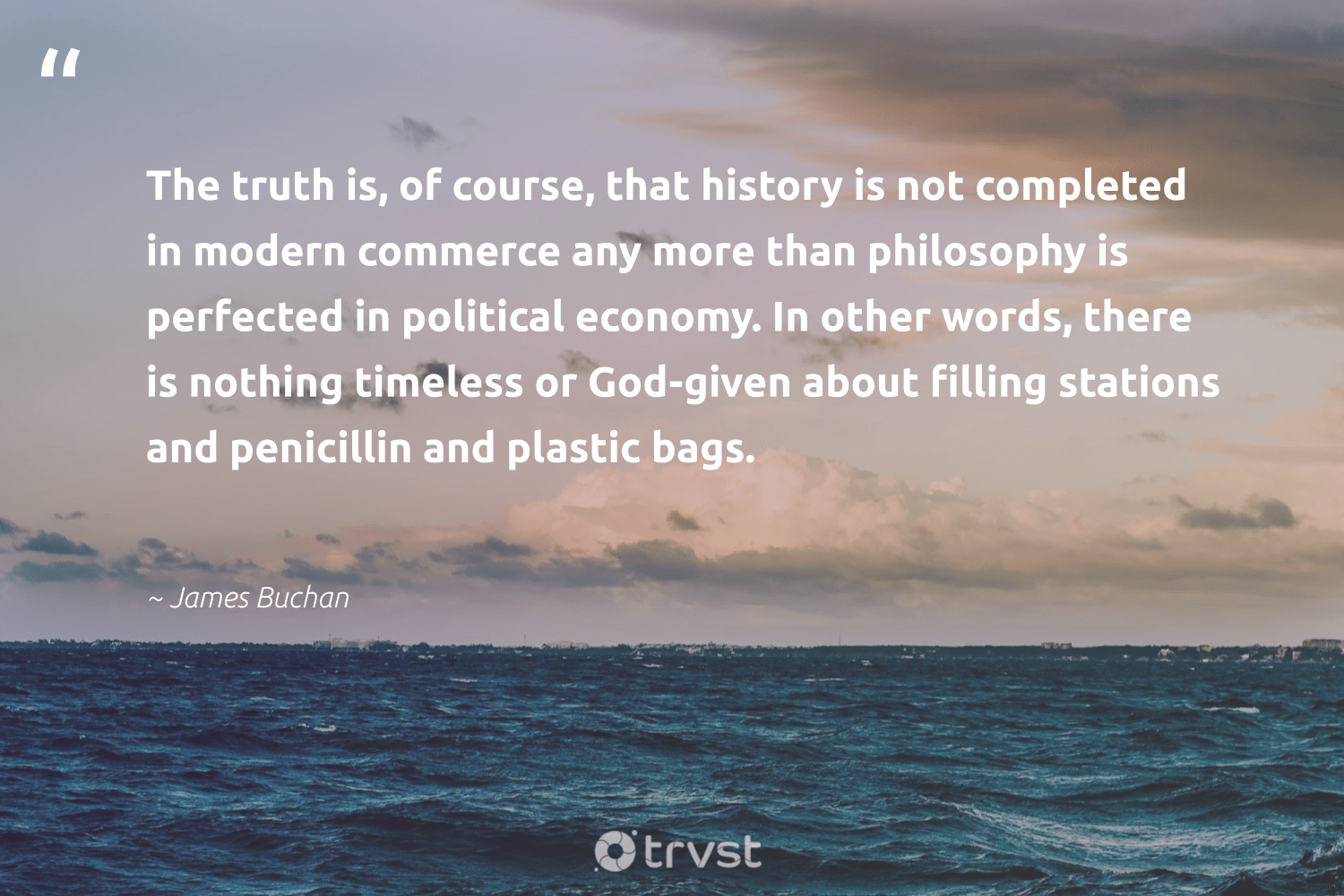 """""""The truth is, of course, that history is not completed in modern commerce any more than philosophy is perfected in political economy. In other words, there is nothing timeless or God-given about filling stations and penicillin and plastic bags.""""  - James Buchan #trvst #quotes #plasticwaste #plastic #truth #microplastic #sustainability #environment #changetheworld #plasticsucks #thinkgreen #planetearthfirst"""