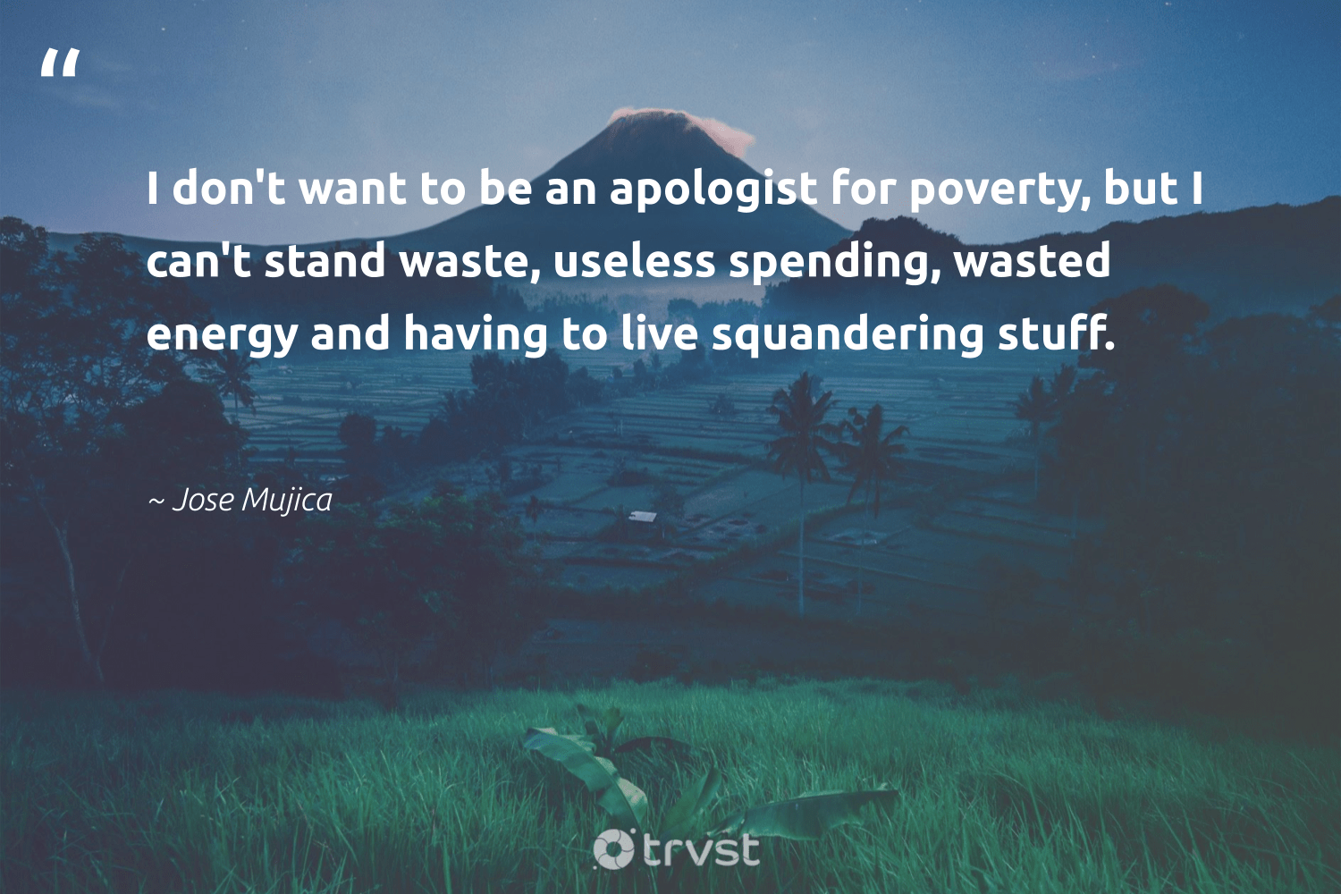 """""""I don't want to be an apologist for poverty, but I can't stand waste, useless spending, wasted energy and having to live squandering stuff.""""  - Jose Mujica #trvst #quotes #waste #energy #poverty #endpoverty #changeahabit #makeadifference #bethechange #loveourplanet #weareallone #planetearthfirst"""