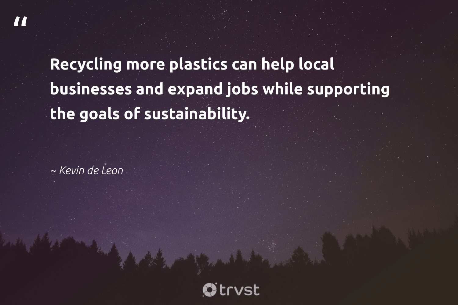 """""""Recycling more plastics can help local businesses and expand jobs while supporting the goals of sustainability.""""  - Kevin de Leon #trvst #quotes #plasticwaste #sustainability #plastics #recycling #goals #microplastic #wastefree #wasteless #beinspired #oneuseplastic"""