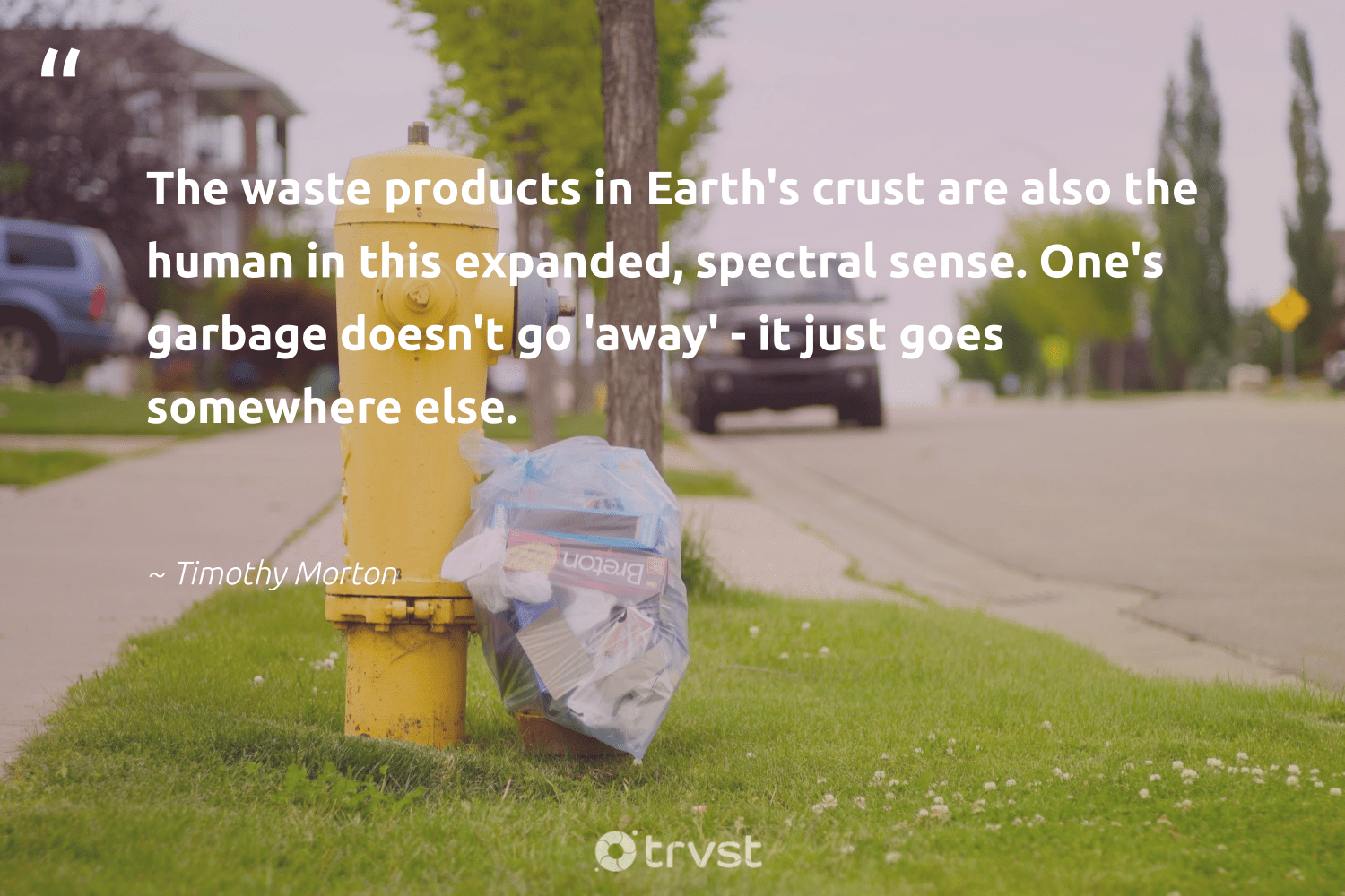 """""""The waste products in Earth's crust are also the human in this expanded, spectral sense. One's garbage doesn't go 'away' - it just goes somewhere else.""""  - Timothy Morton #trvst #quotes #waste #garbage #ecoconscious #gogreen #greenliving #beinspired #wecandobetter #planetearthfirst #sustainableliving #bethechange"""