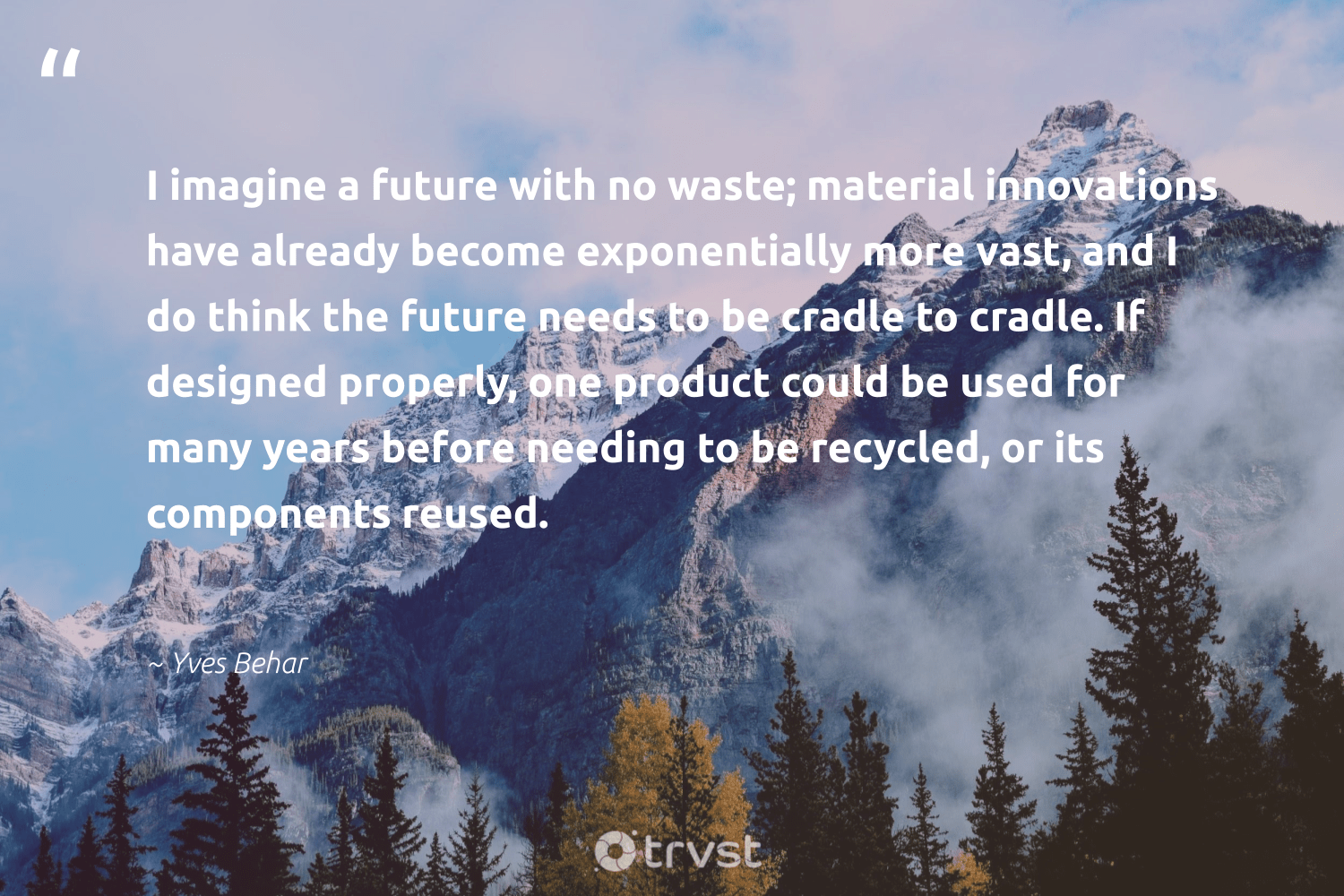"""""""I imagine a future with no waste; material innovations have already become exponentially more vast, and I do think the future needs to be cradle to cradle. If designed properly, one product could be used for many years before needing to be recycled, or its components reused.""""  - Yves Behar #trvst #quotes #recycling #reused #recycled #environmentallyfriendly #environment #socialimpact #repair #dogood #greenliving #changetheworld"""
