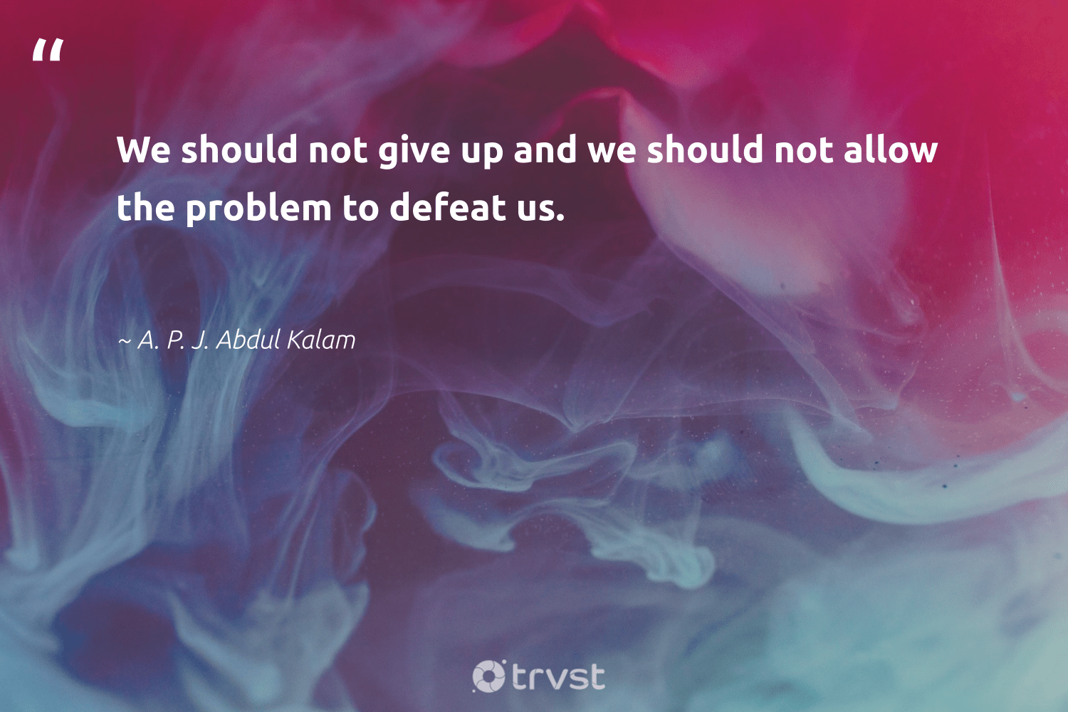"""""""We should not give up and we should not allow the problem to defeat us.""""  - A. P. J. Abdul Kalam #trvst #quotes #nevergiveup #thinkgreen #futureofwork #planetearthfirst #begreat #beinspired #softskills #dosomething #ecoconscious #impact"""