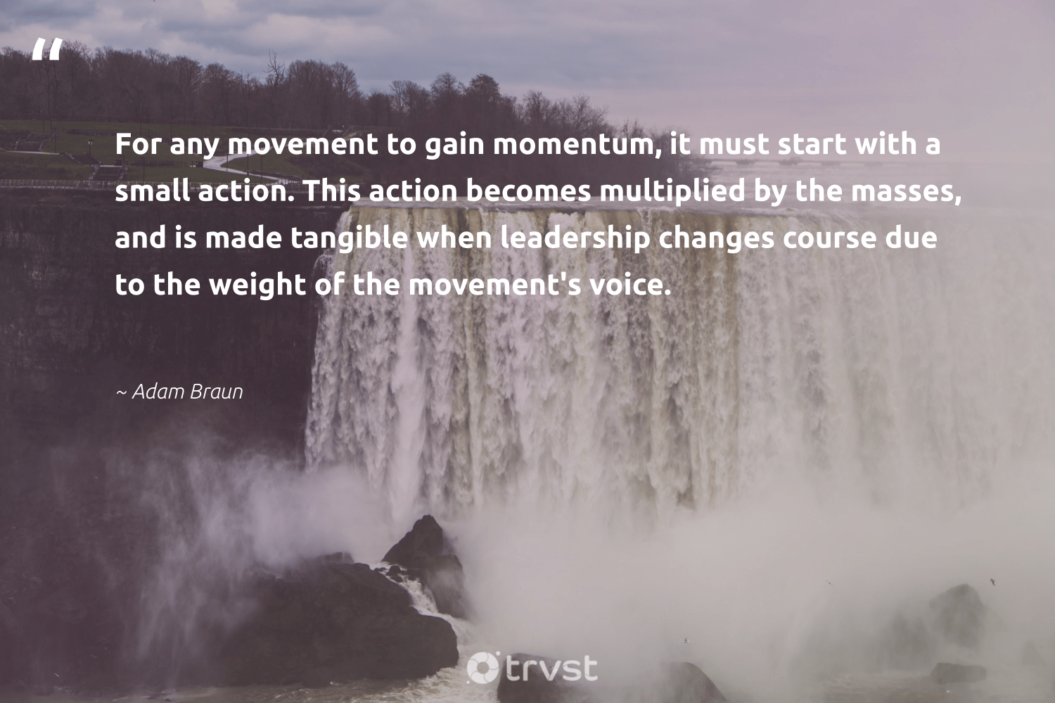 """For any movement to gain momentum, it must start with a small action. This action becomes multiplied by the masses, and is made tangible when leadership changes course due to the weight of the movement's voice.""  - Adam Braun #trvst #quotes #leadership #leadershipskills #softskills #futureofwork #socialchange #leadershipdevelopment #begreat #nevergiveup #gogreen #leadershipqualities"