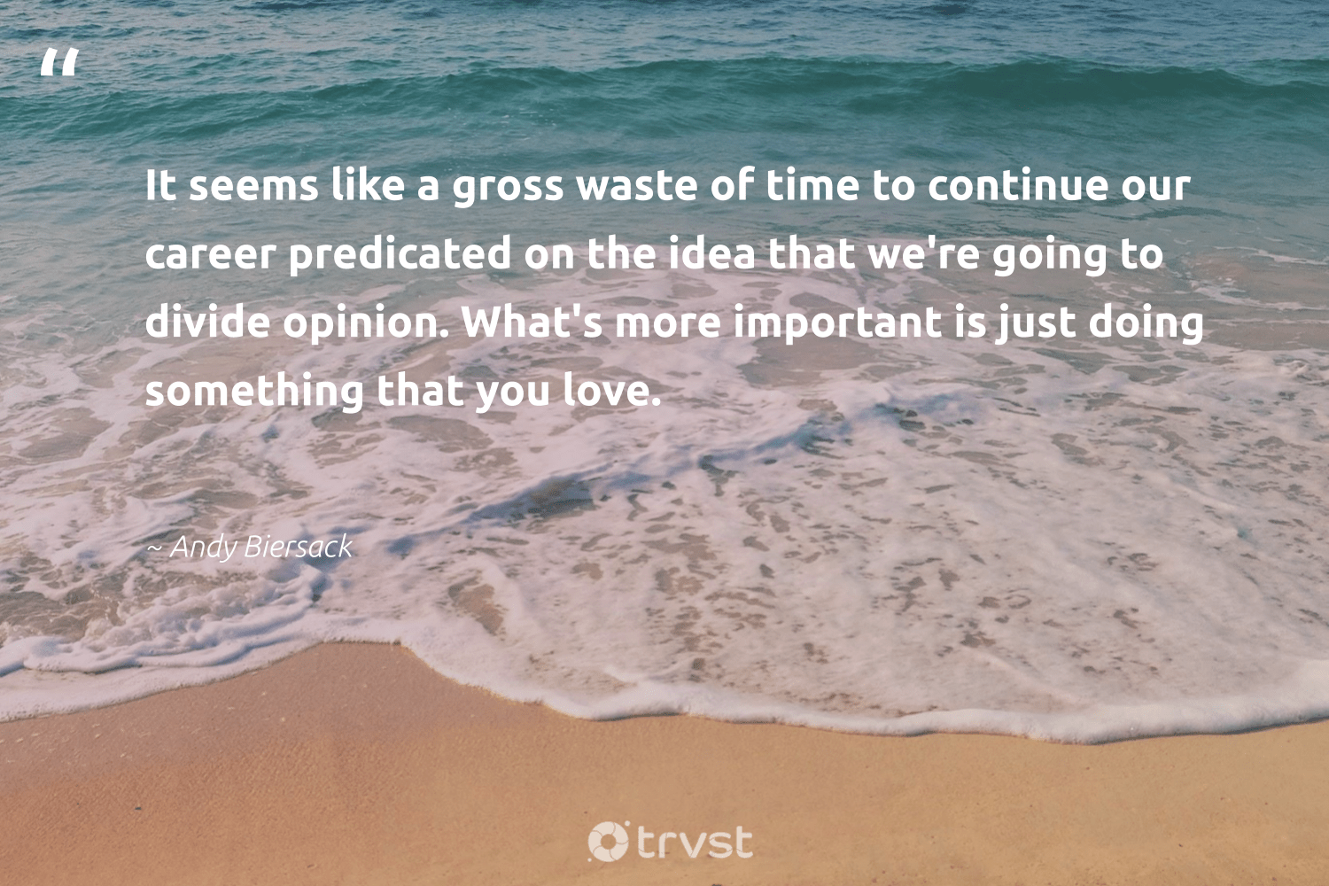 """It seems like a gross waste of time to continue our career predicated on the idea that we're going to divide opinion. What's more important is just doing something that you love.""  - Andy Biersack #trvst #quotes #love #waste #nevergiveup #dogood #futureofwork #planetearthfirst #begreat #beinspired #softskills #dosomething"