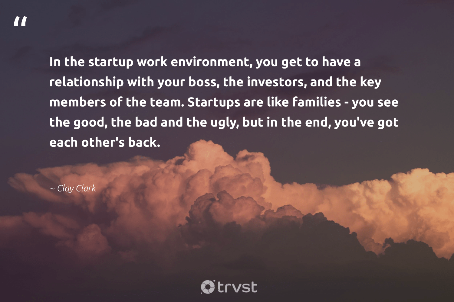 """""""In the startup work environment, you get to have a relationship with your boss, the investors, and the key members of the team. Startups are like families - you see the good, the bad and the ugly, but in the end, you've got each other's back.""""  - Clay Clark #trvst #quotes #environment #families #startup #earth #nevergiveup #sustainability #socialchange #mothernature #softskills #getoutside"""