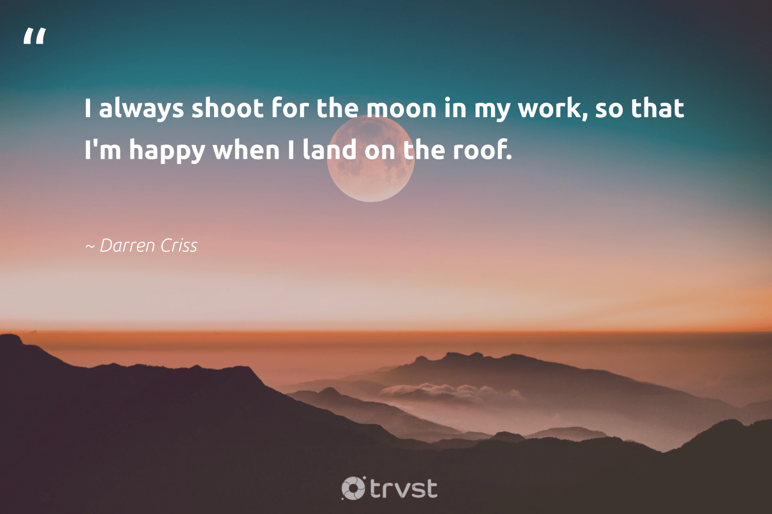 """""""I always shoot for the moon in my work, so that I'm happy when I land on the roof.""""  - Darren Criss #trvst #quotes #happy #begreat #changetheworld #softskills #bethechange #futureofwork #socialimpact #nevergiveup #planetearthfirst #dosomething"""