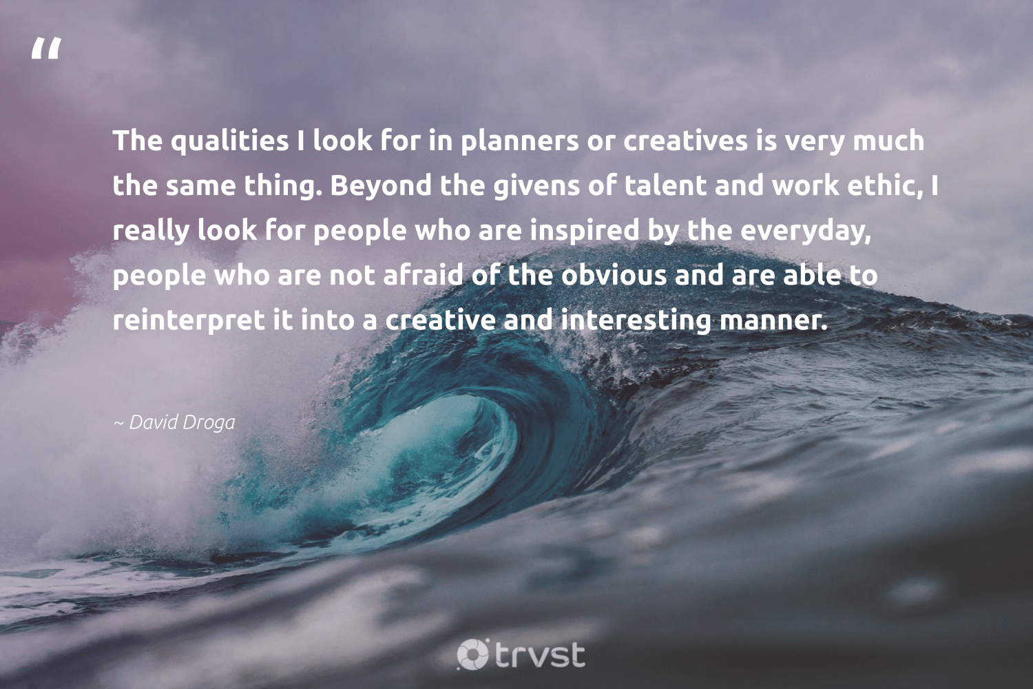 """The qualities I look for in planners or creatives is very much the same thing. Beyond the givens of talent and work ethic, I really look for people who are inspired by the everyday, people who are not afraid of the obvious and are able to reinterpret it into a creative and interesting manner.""  - David Droga #trvst #quotes #creativity #talent #creative #illustration #softskills #begreat #beinspired #design #nevergiveup #futureofwork"