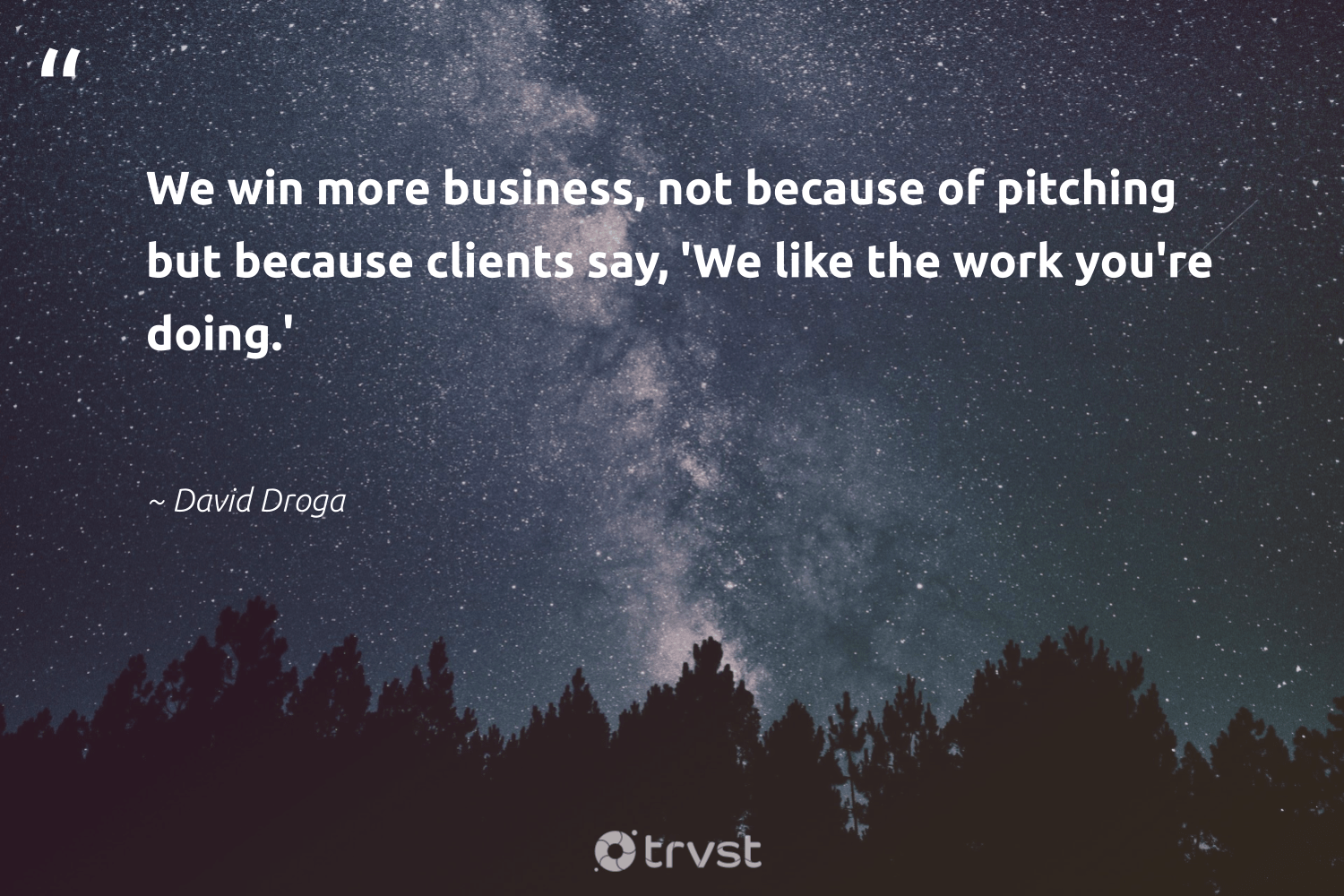 """We win more business, not because of pitching but because clients say, 'We like the work you're doing.'""  - David Droga #trvst #quotes #begreat #ecoconscious #futureofwork #dosomething #softskills #bethechange #nevergiveup #changetheworld #takeaction #thinkgreen"